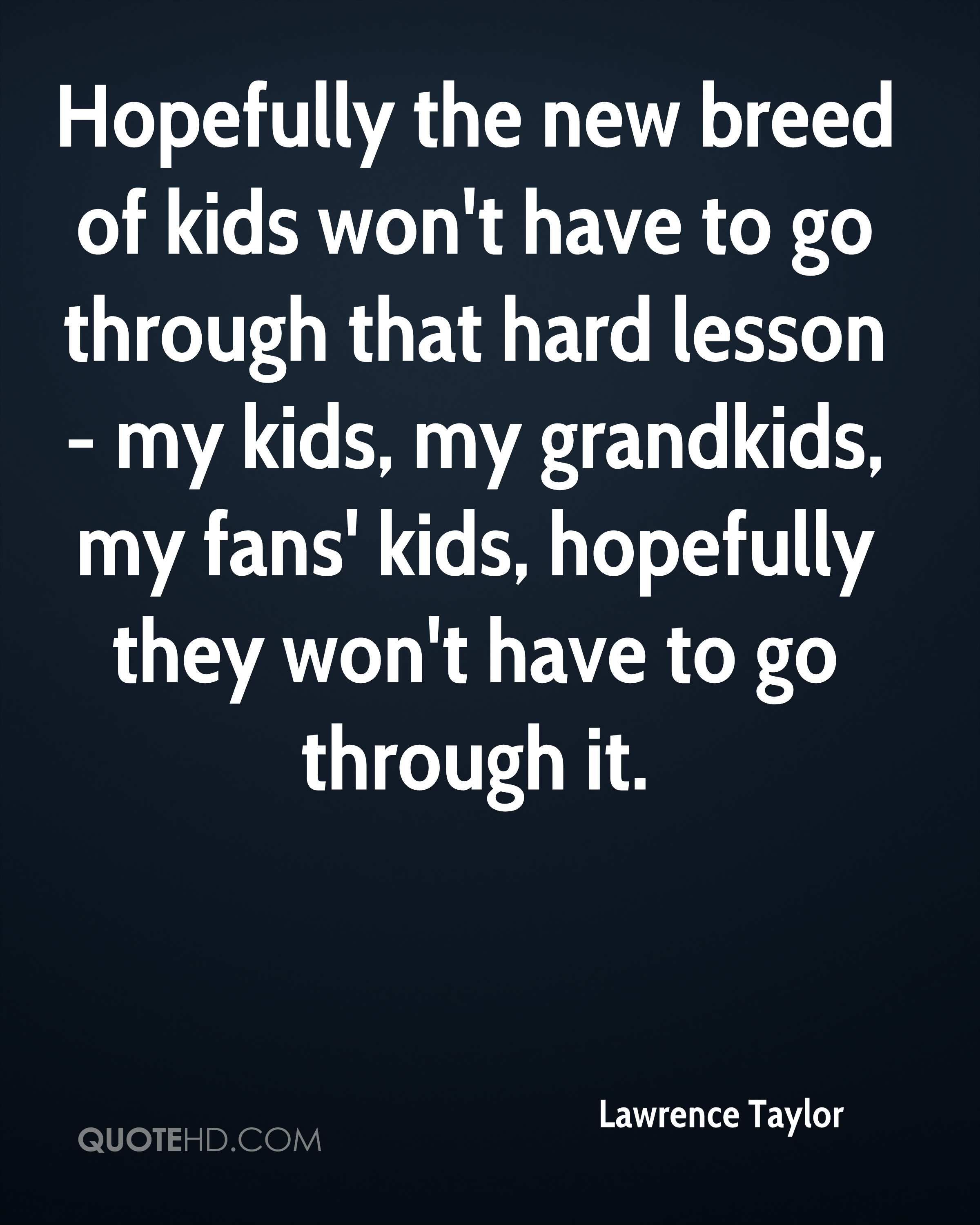 Hopefully the new breed of kids won't have to go through that hard lesson - my kids, my grandkids, my fans' kids, hopefully they won't have to go through it.