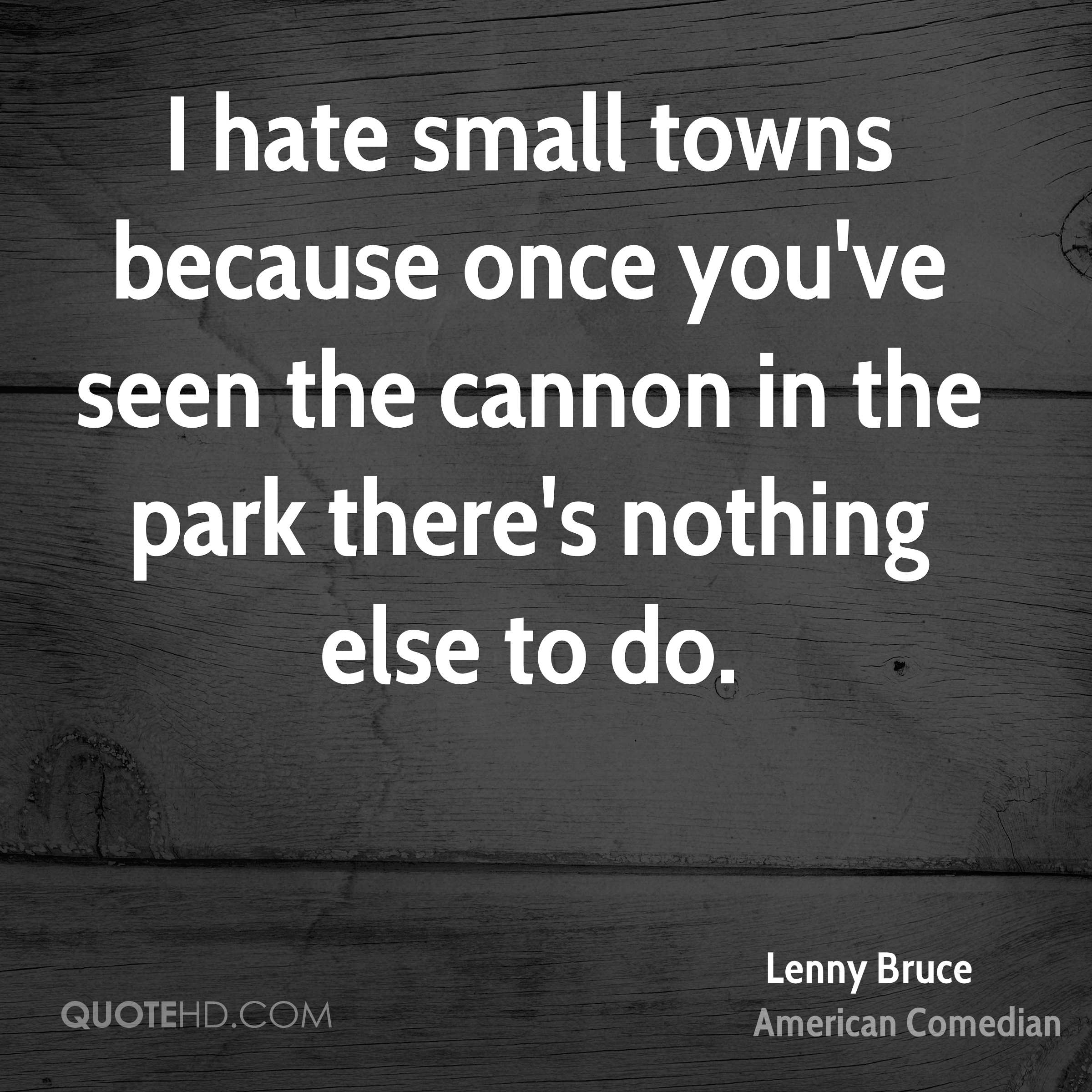 I hate small towns because once you've seen the cannon in the park there's nothing else to do.