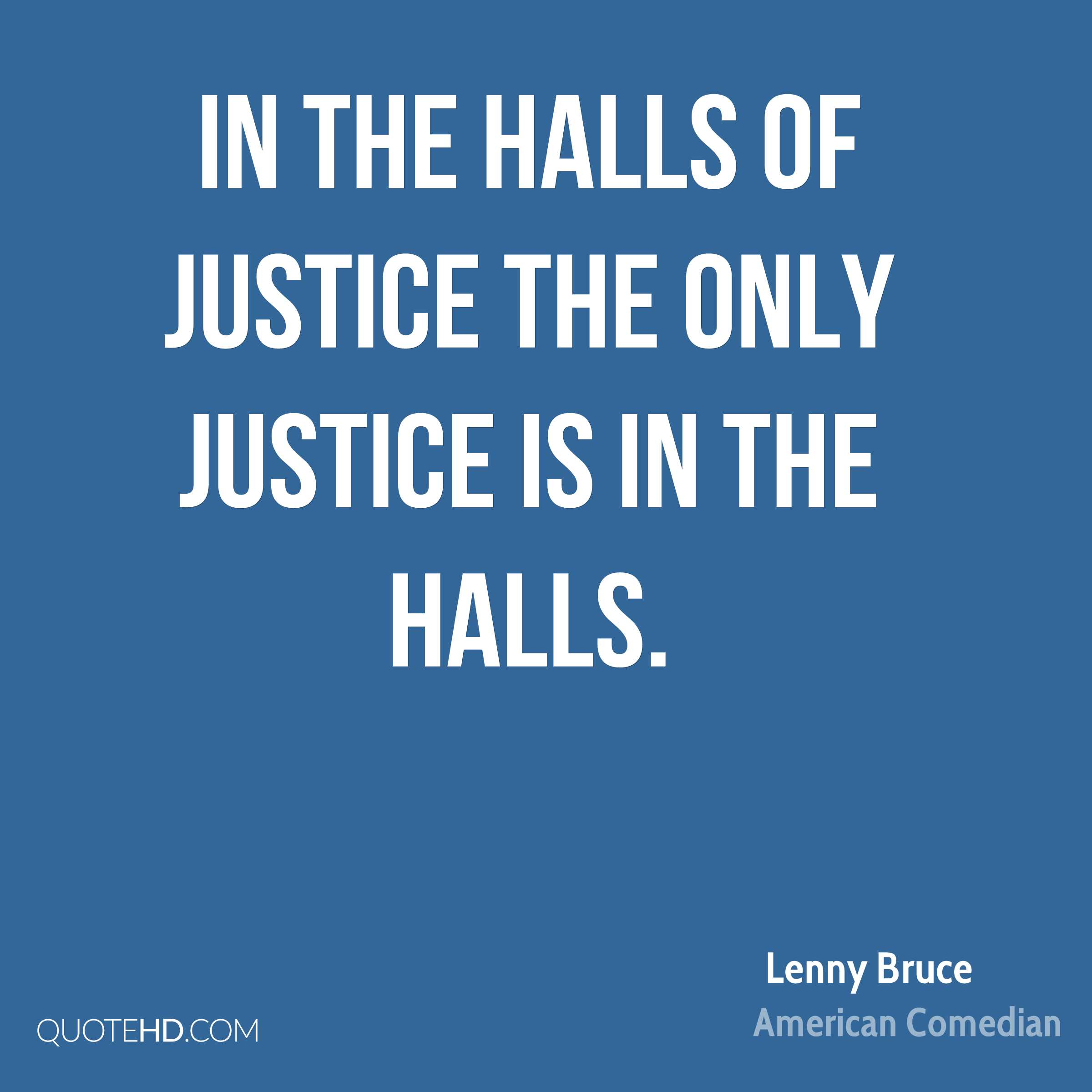 In the Halls of Justice the only justice is in the halls.