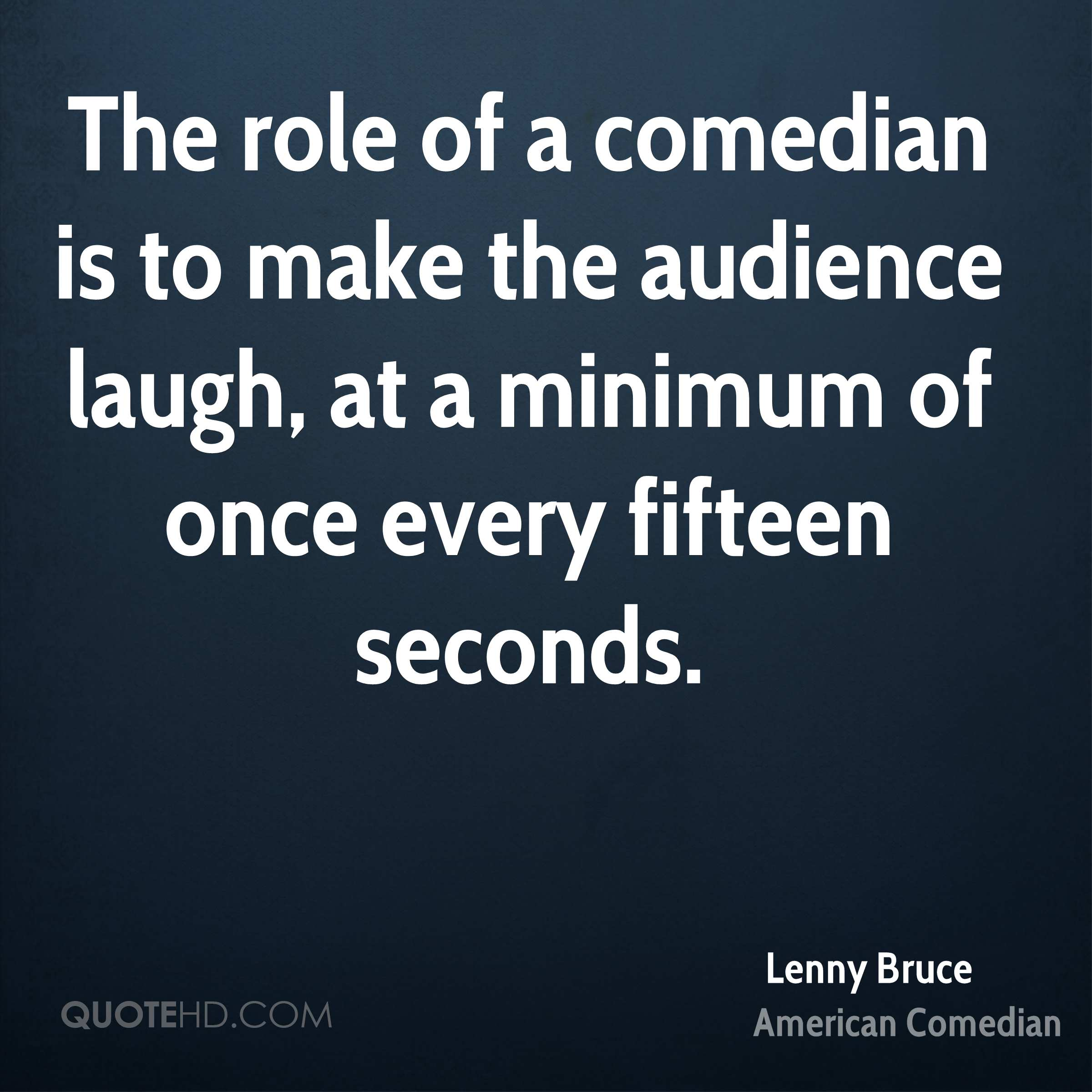 The role of a comedian is to make the audience laugh, at a minimum of once every fifteen seconds.