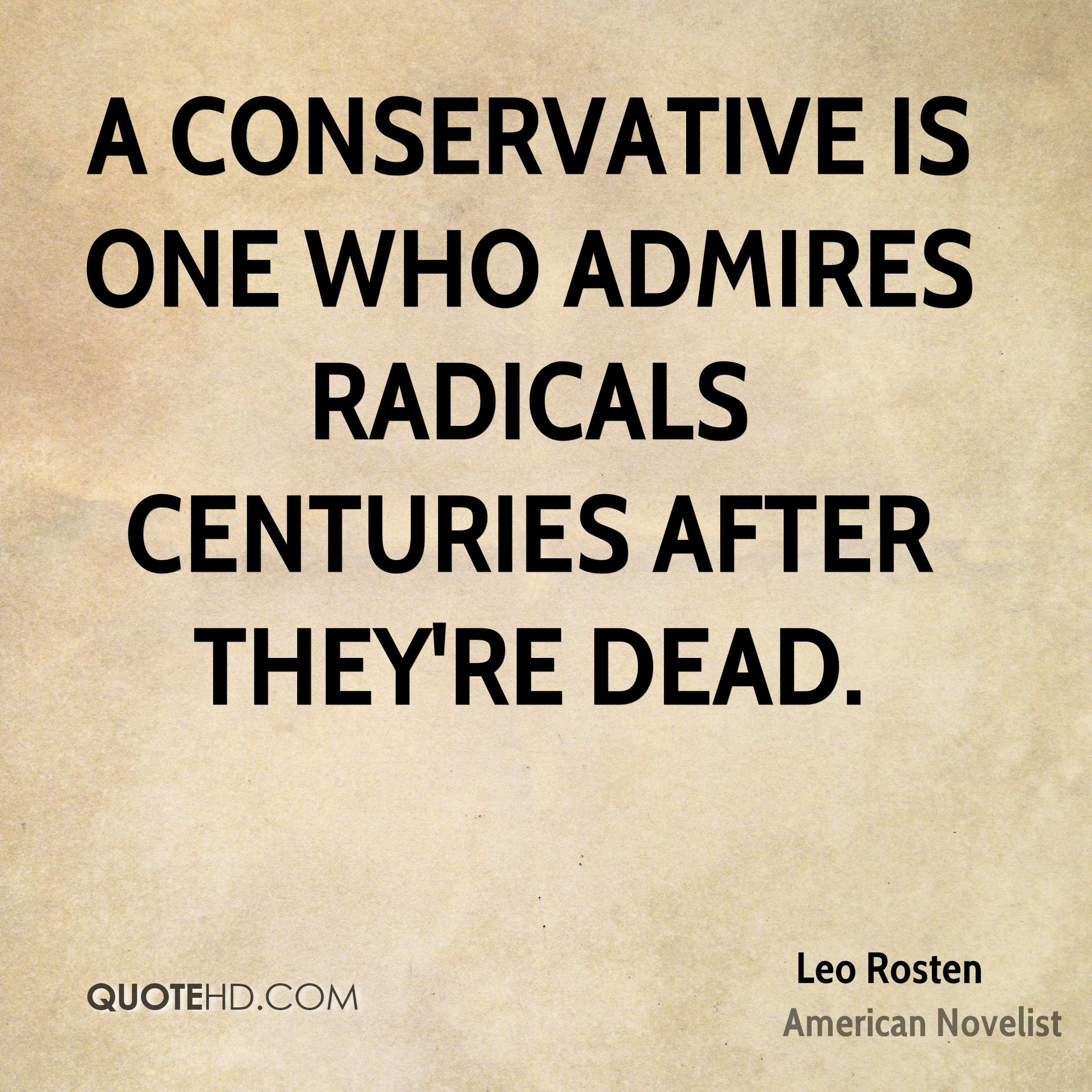 A conservative is one who admires radicals centuries after they're dead.