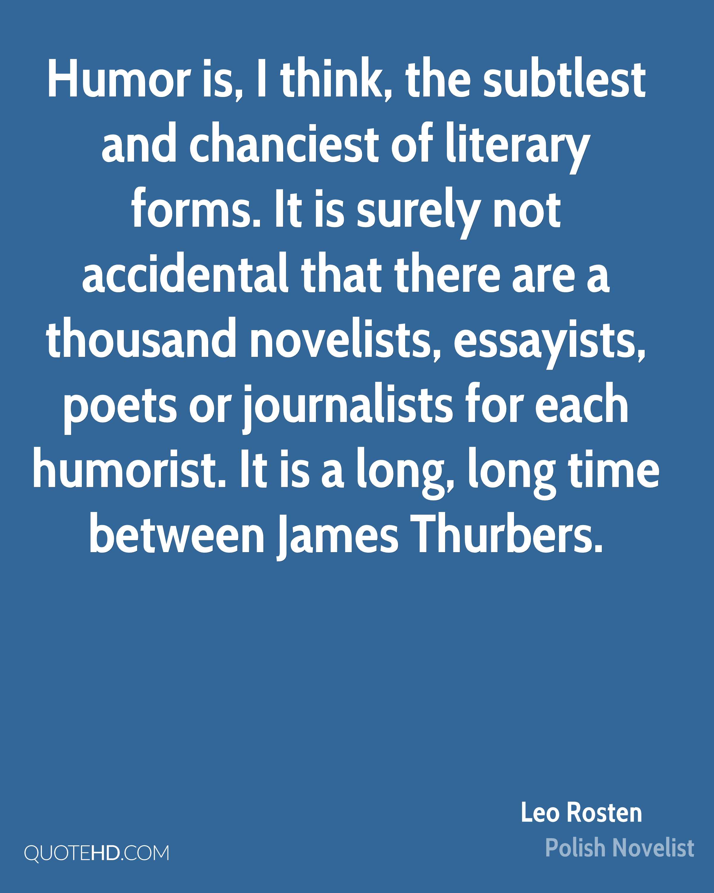 Humor is, I think, the subtlest and chanciest of literary forms. It is surely not accidental that there are a thousand novelists, essayists, poets or journalists for each humorist. It is a long, long time between James Thurbers.