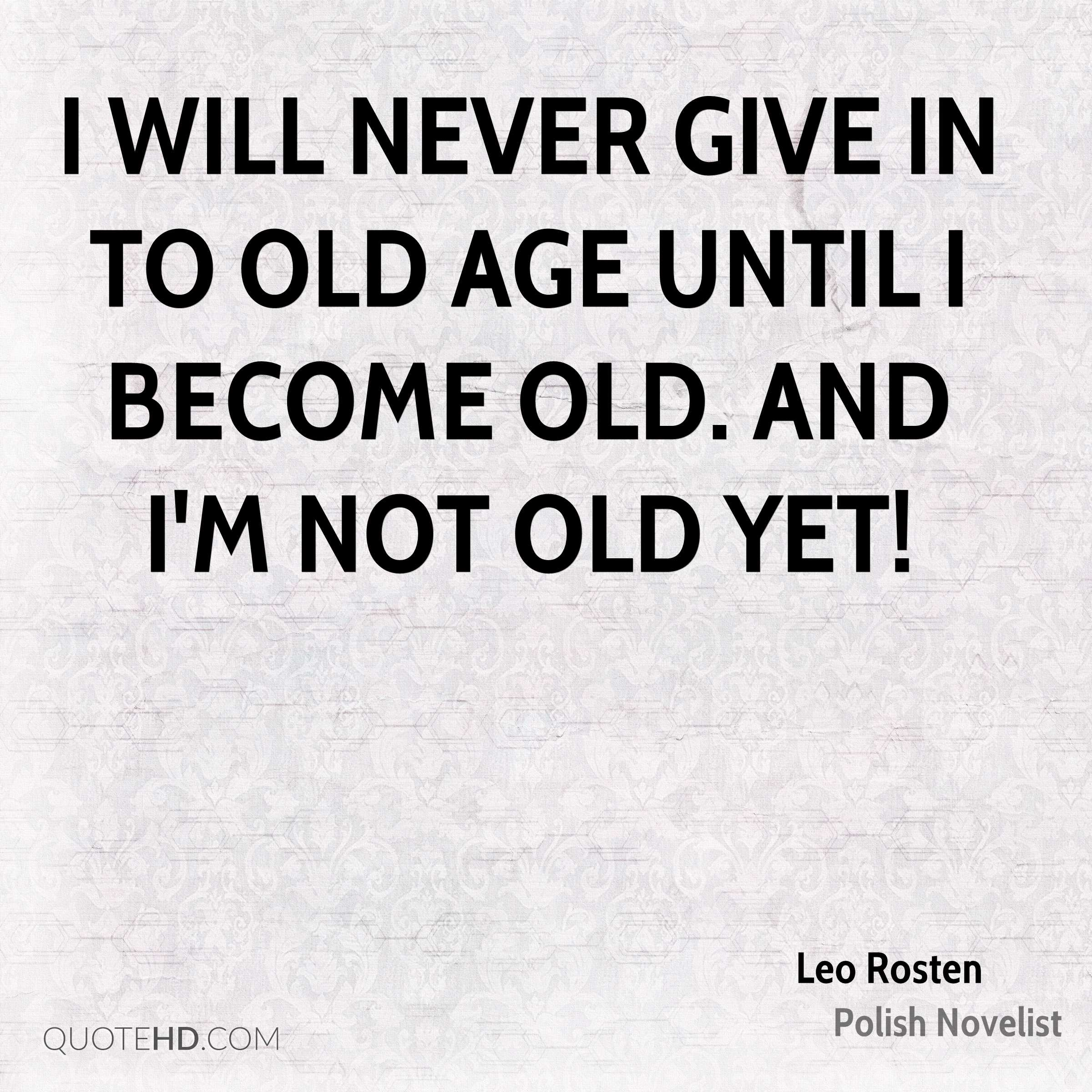 I will never give in to old age until I become old. And I'm not old yet!