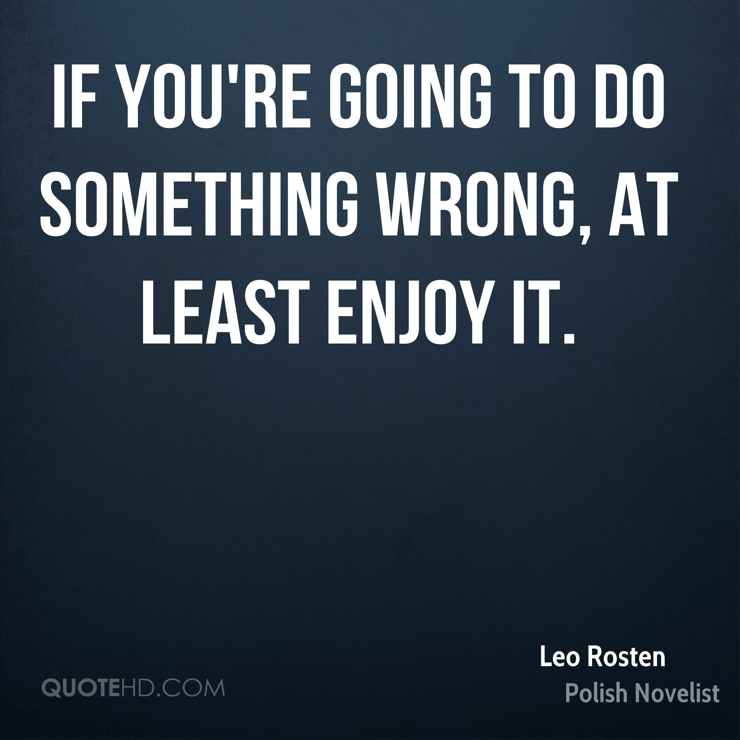 If you're going to do something wrong, at least enjoy it.