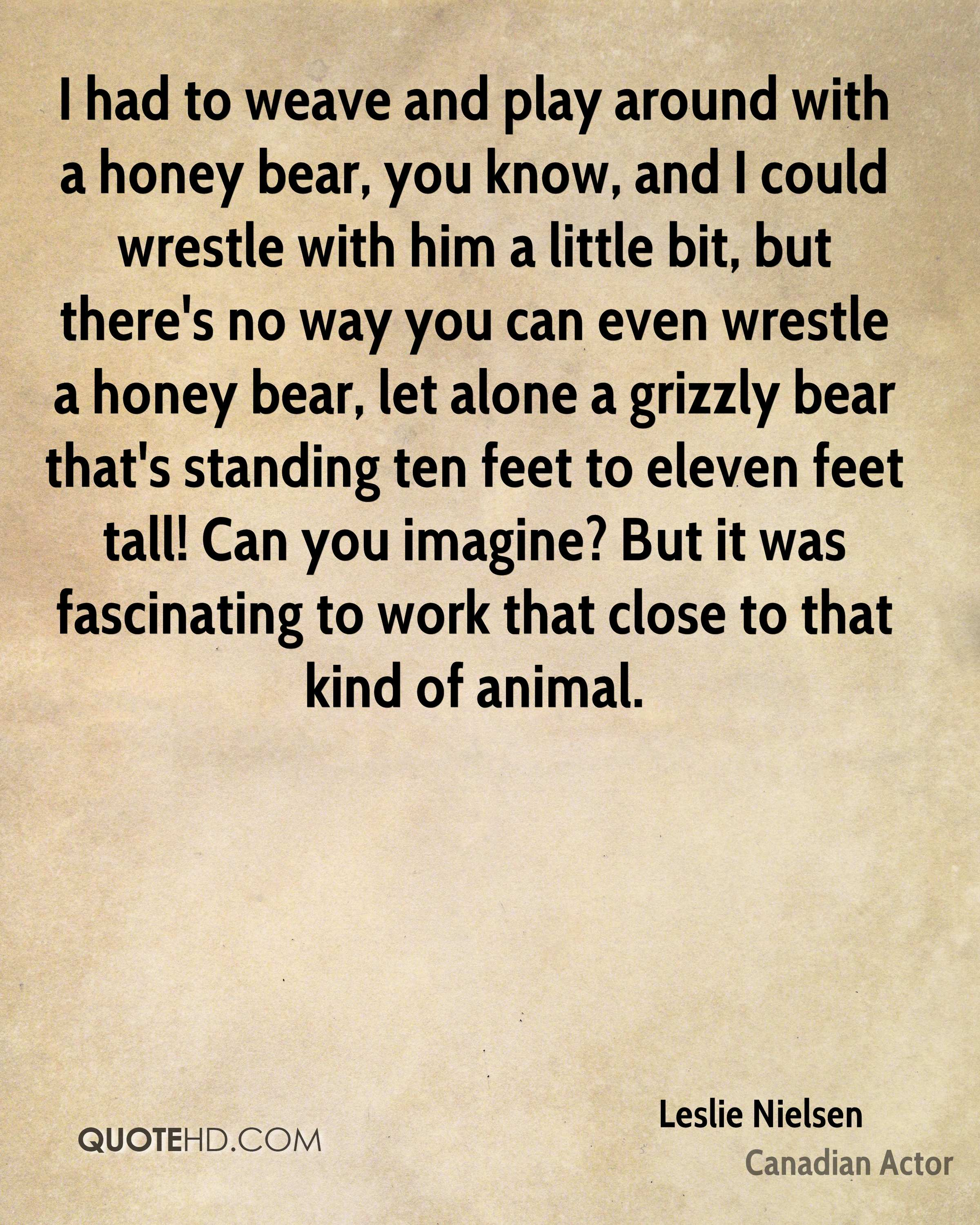 I had to weave and play around with a honey bear, you know, and I could wrestle with him a little bit, but there's no way you can even wrestle a honey bear, let alone a grizzly bear that's standing ten feet to eleven feet tall! Can you imagine? But it was fascinating to work that close to that kind of animal.