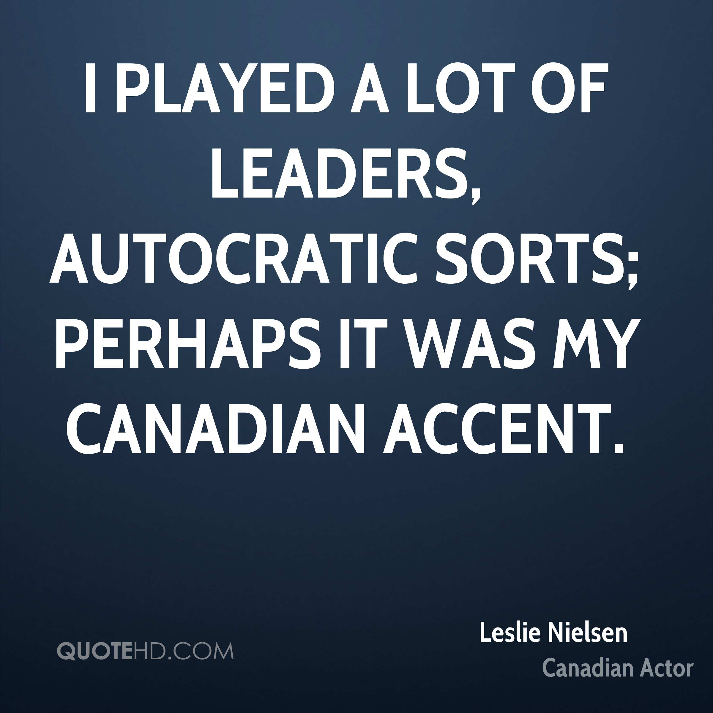 I played a lot of leaders, autocratic sorts; perhaps it was my Canadian accent.