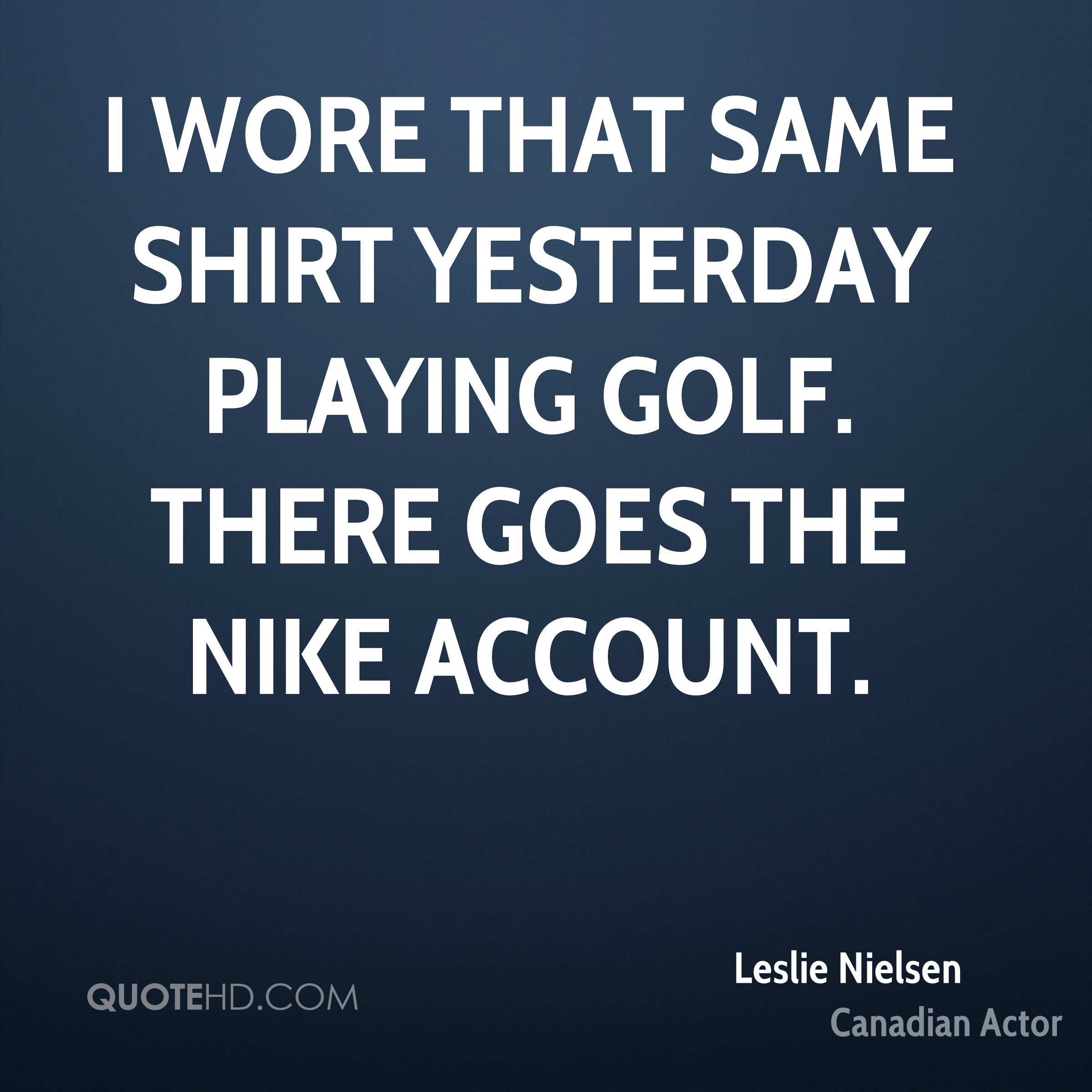 I wore that same shirt yesterday playing golf. There goes the Nike account.