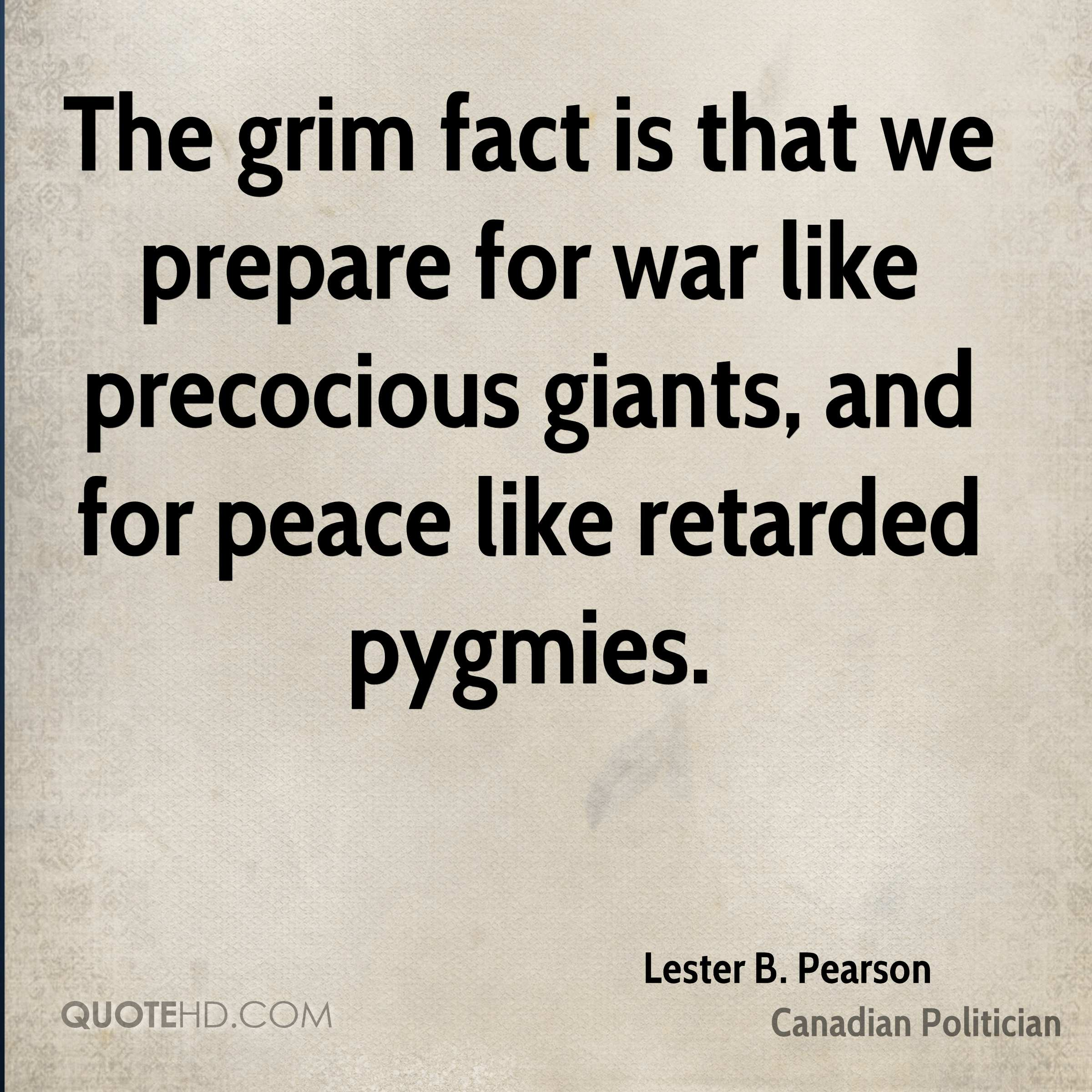 The grim fact is that we prepare for war like precocious giants, and for peace like retarded pygmies.