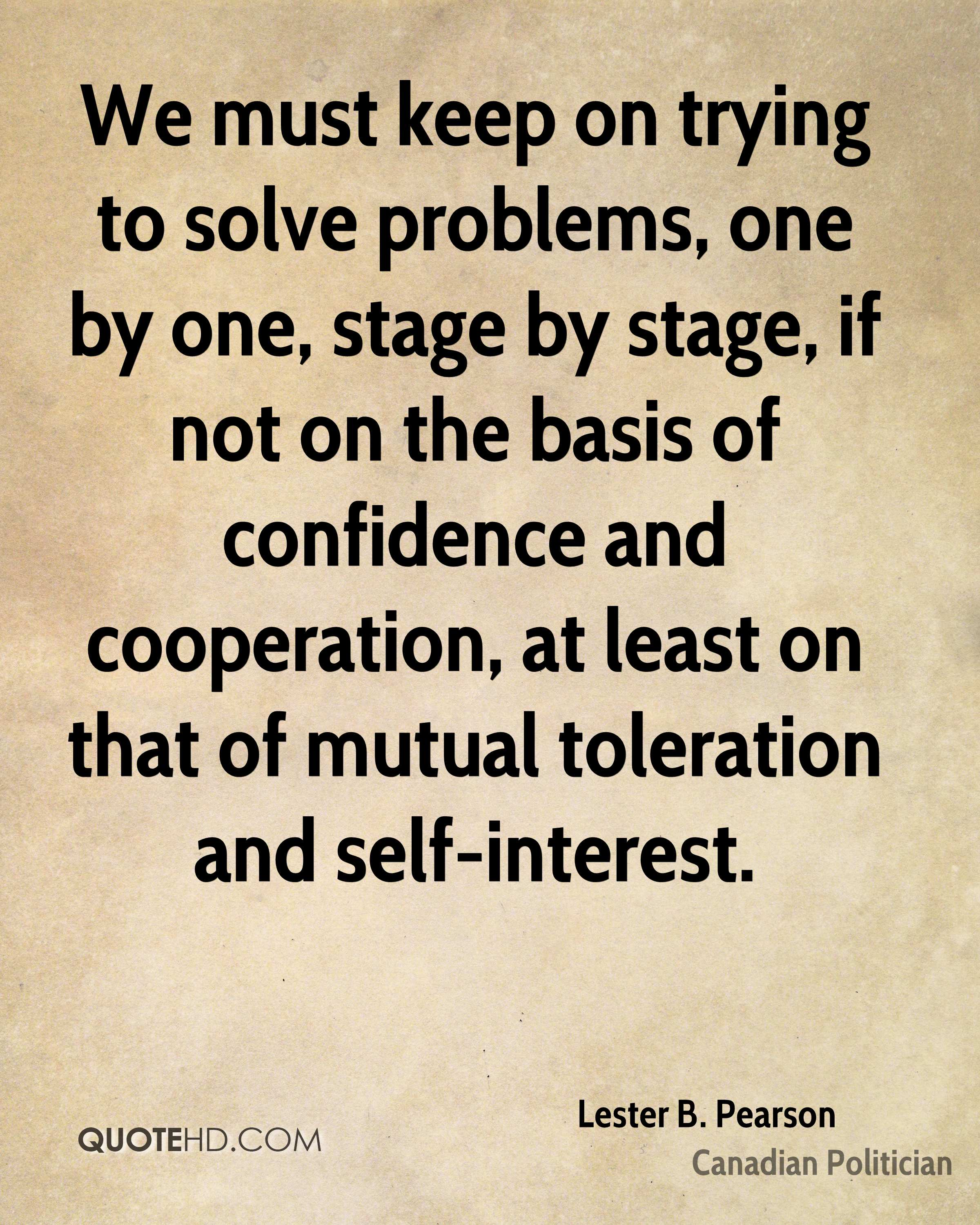 We must keep on trying to solve problems, one by one, stage by stage, if not on the basis of confidence and cooperation, at least on that of mutual toleration and self-interest.