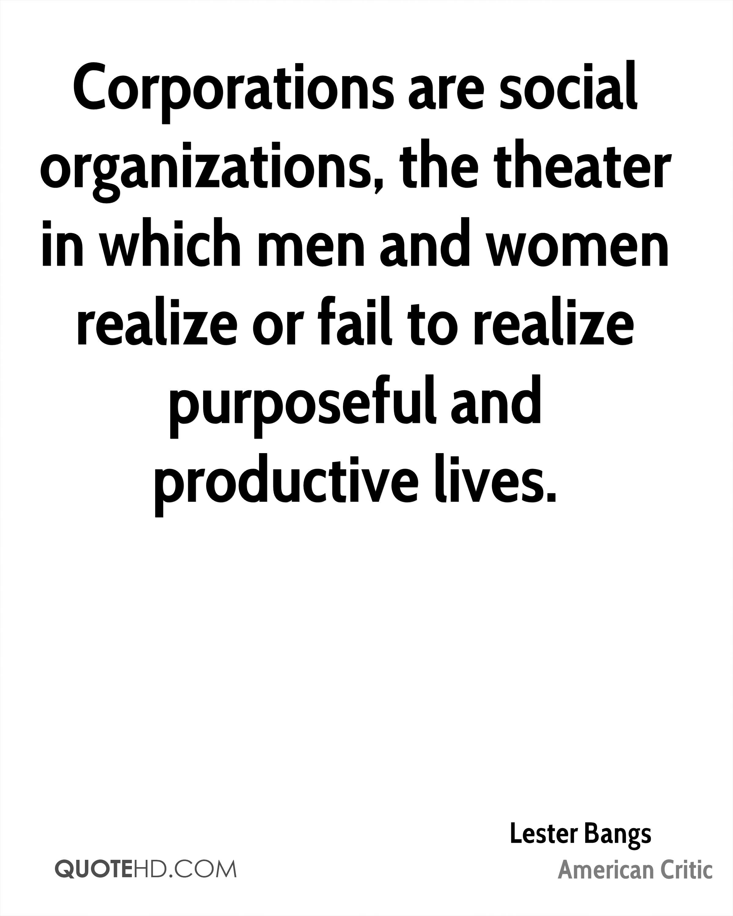 Corporations are social organizations, the theater in which men and women realize or fail to realize purposeful and productive lives.