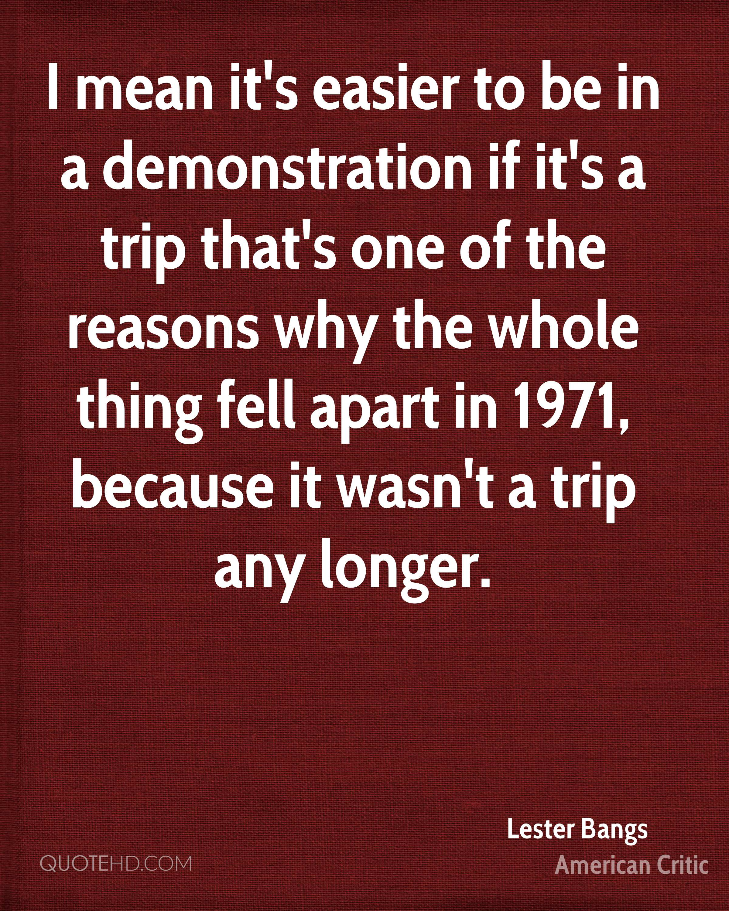 I mean it's easier to be in a demonstration if it's a trip that's one of the reasons why the whole thing fell apart in 1971, because it wasn't a trip any longer.