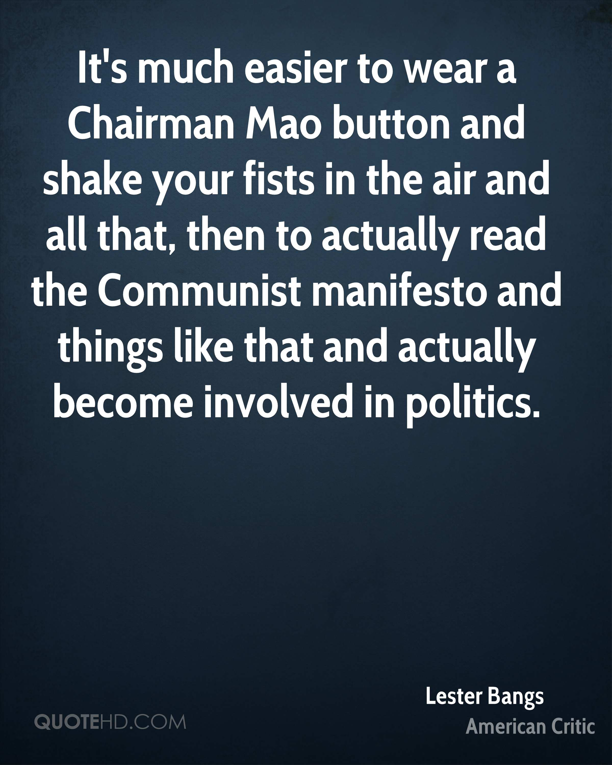 It's much easier to wear a Chairman Mao button and shake your fists in the air and all that, then to actually read the Communist manifesto and things like that and actually become involved in politics.