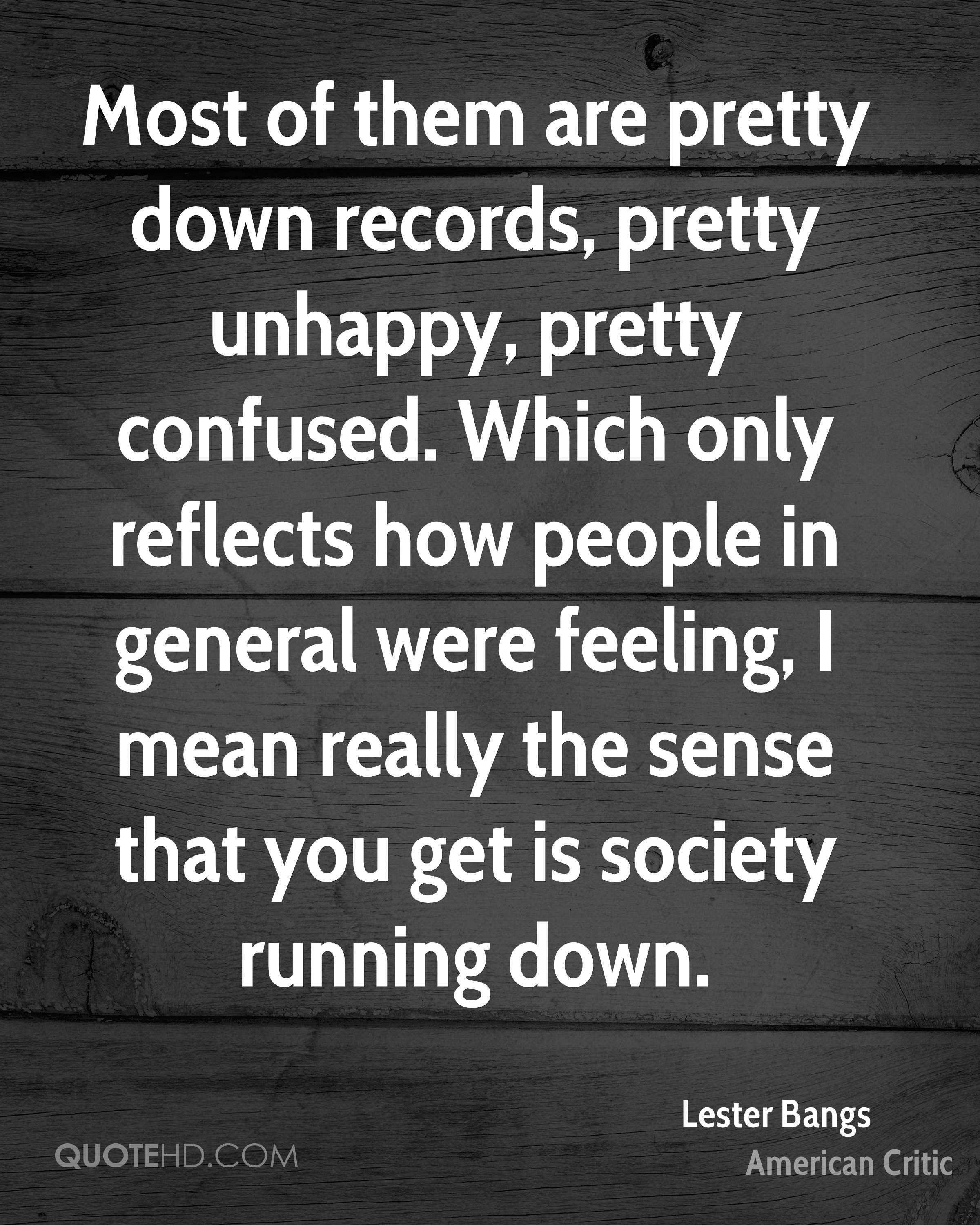 Most of them are pretty down records, pretty unhappy, pretty confused. Which only reflects how people in general were feeling, I mean really the sense that you get is society running down.