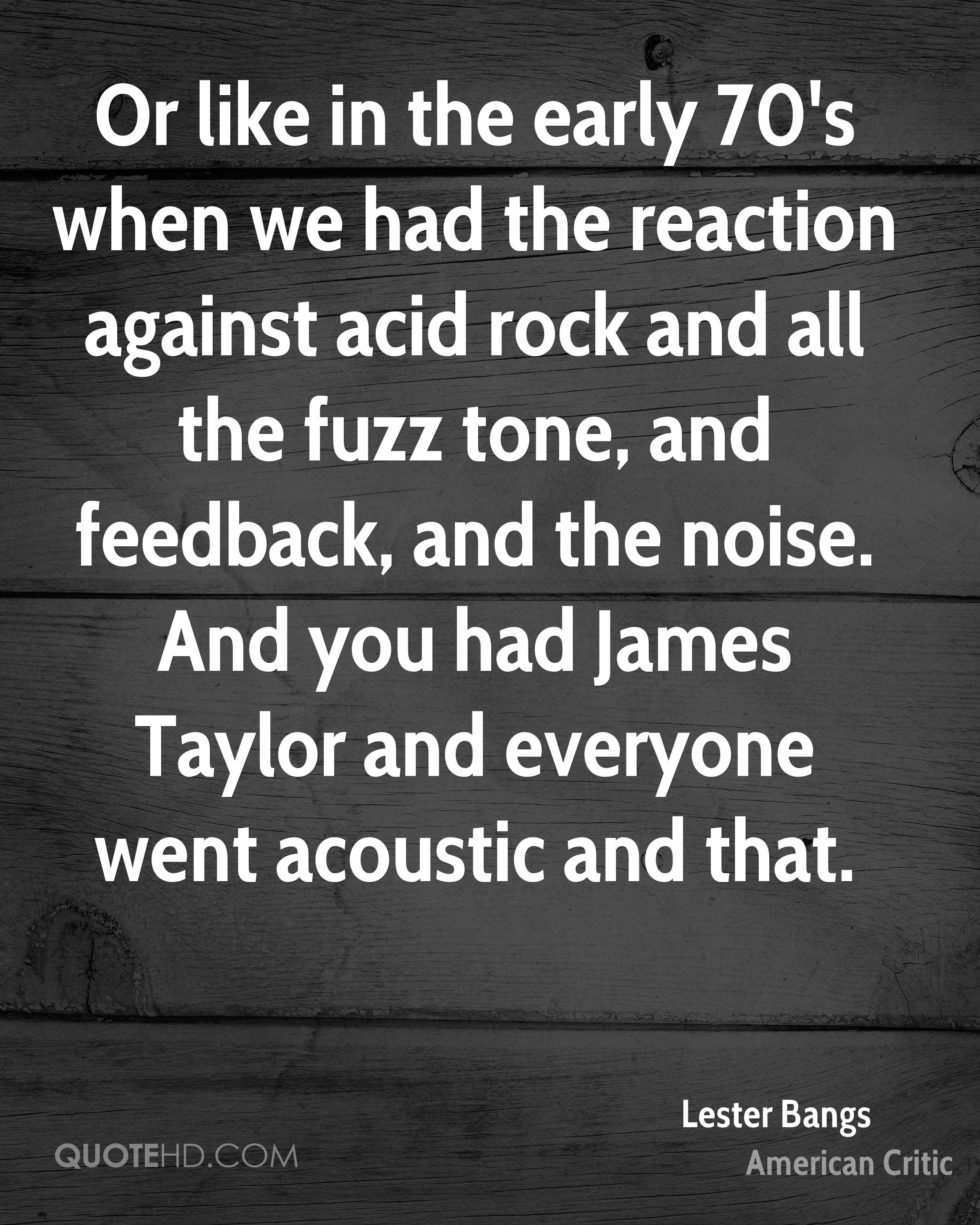 Or like in the early 70's when we had the reaction against acid rock and all the fuzz tone, and feedback, and the noise. And you had James Taylor and everyone went acoustic and that.