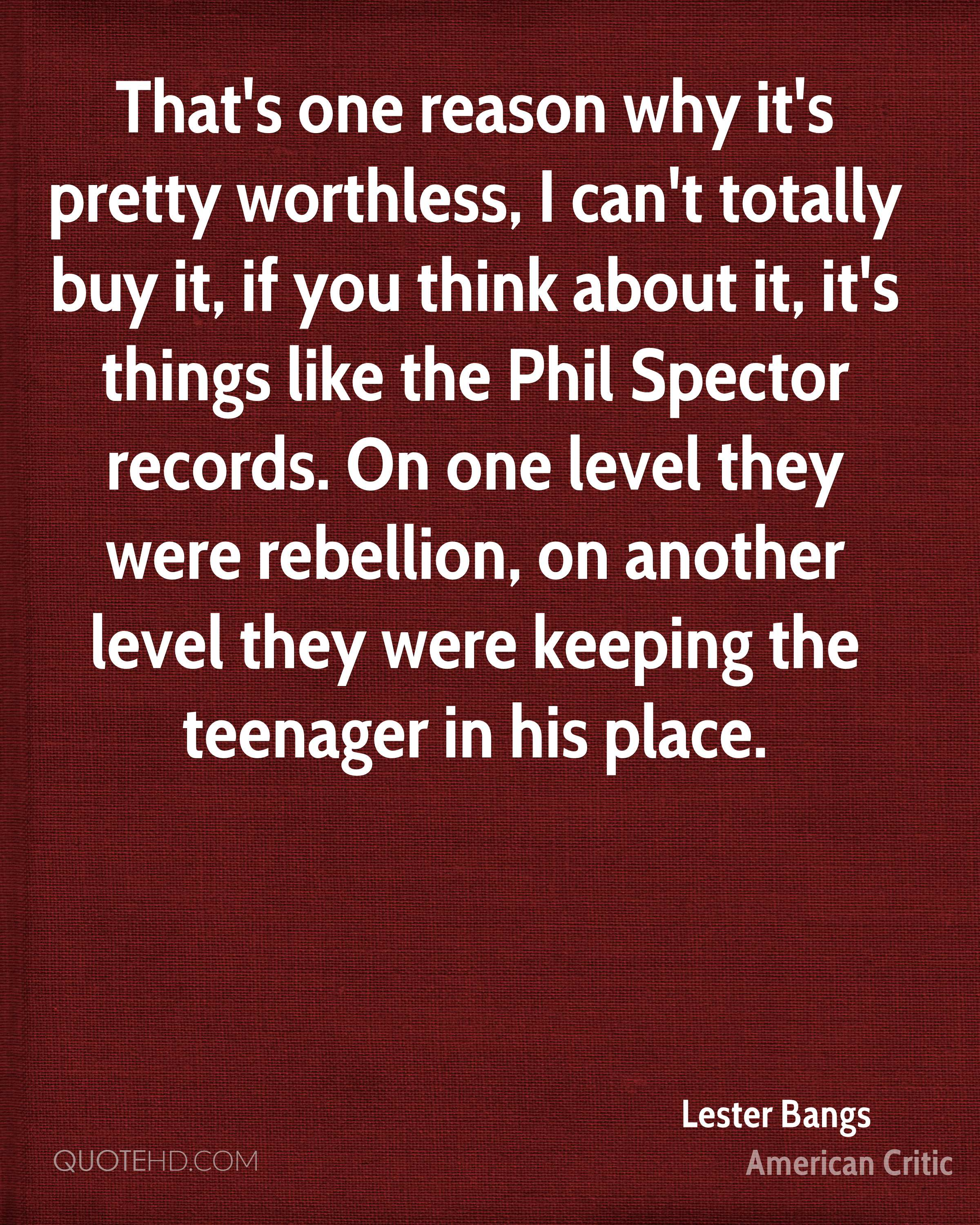 That's one reason why it's pretty worthless, I can't totally buy it, if you think about it, it's things like the Phil Spector records. On one level they were rebellion, on another level they were keeping the teenager in his place.