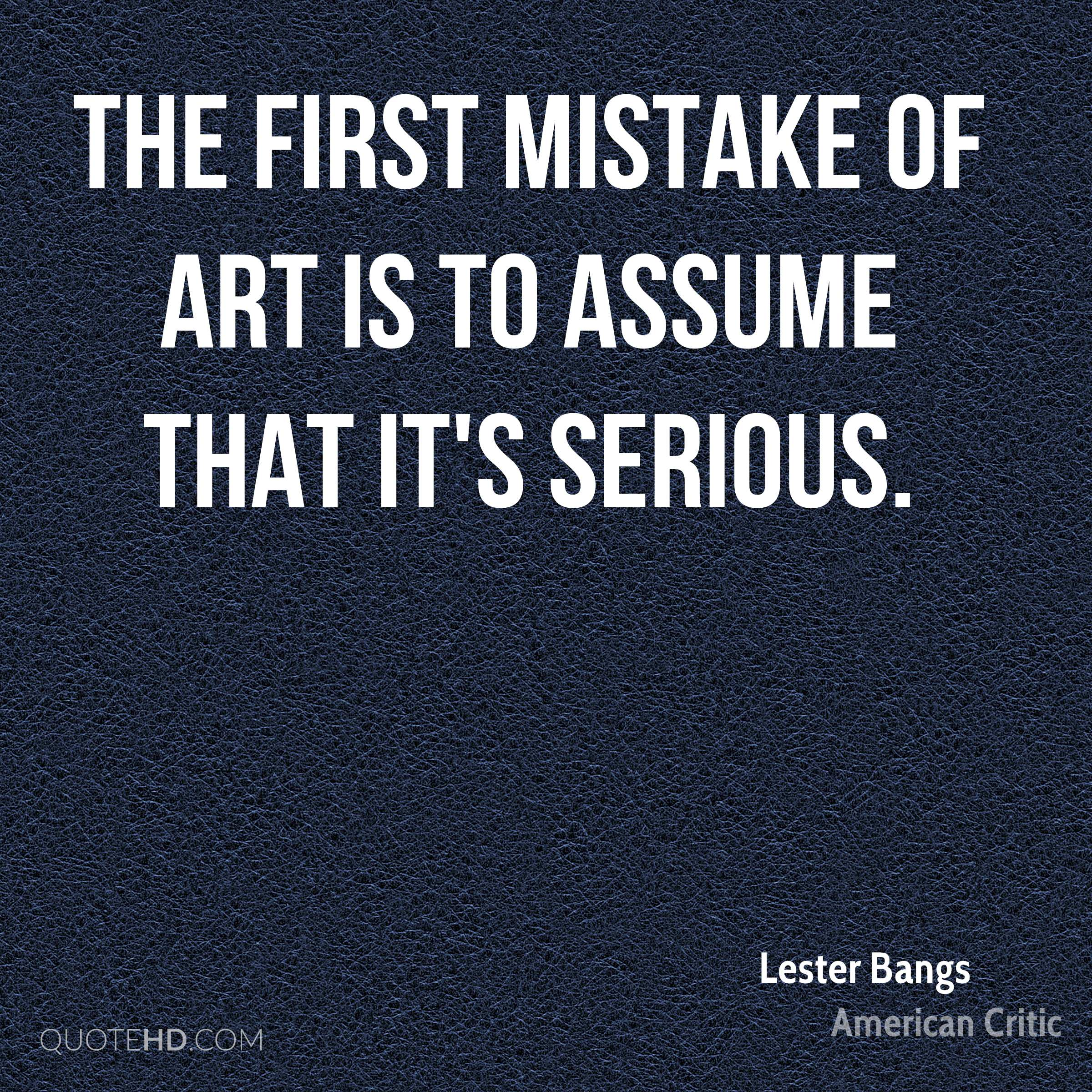The first mistake of art is to assume that it's serious.