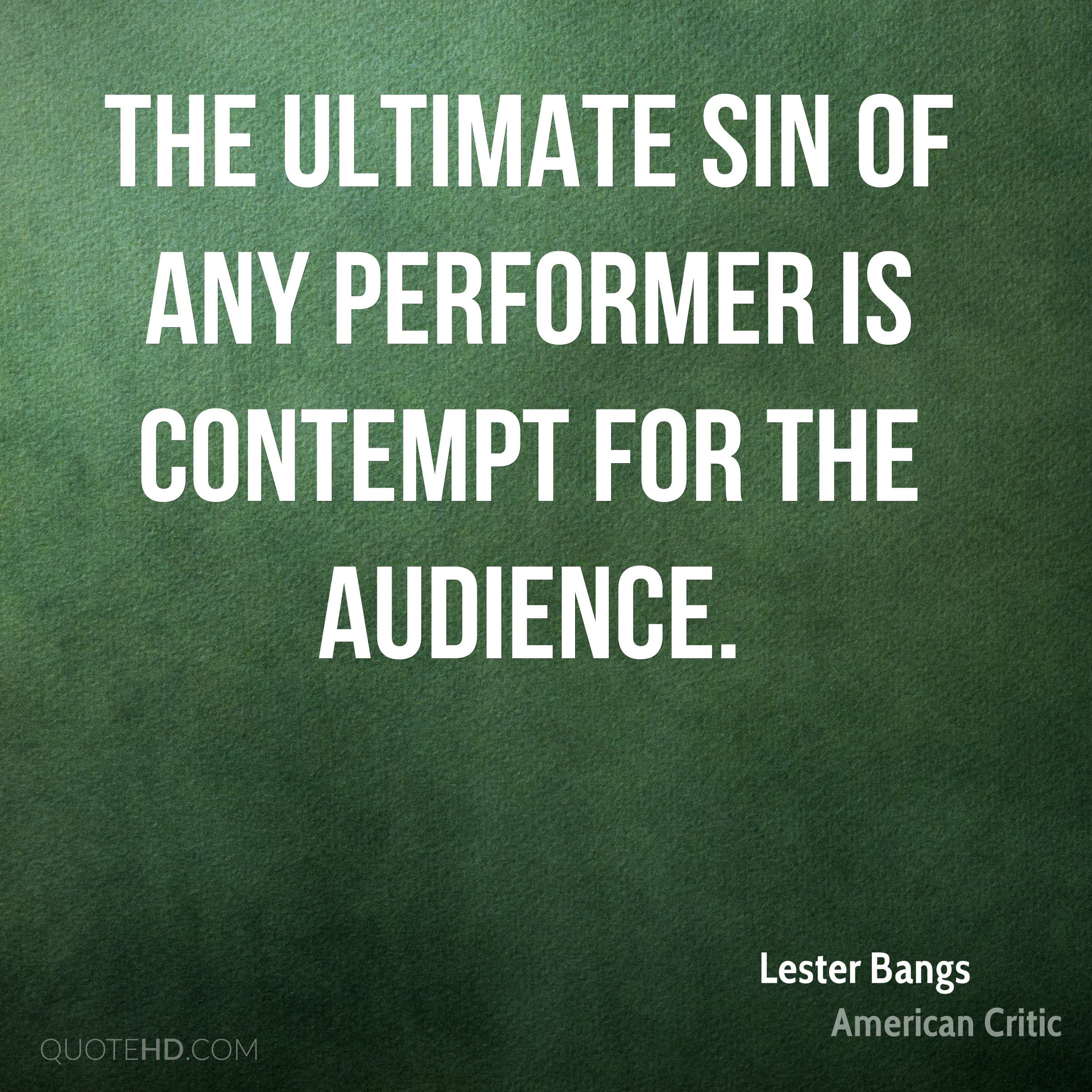The ultimate sin of any performer is contempt for the audience.