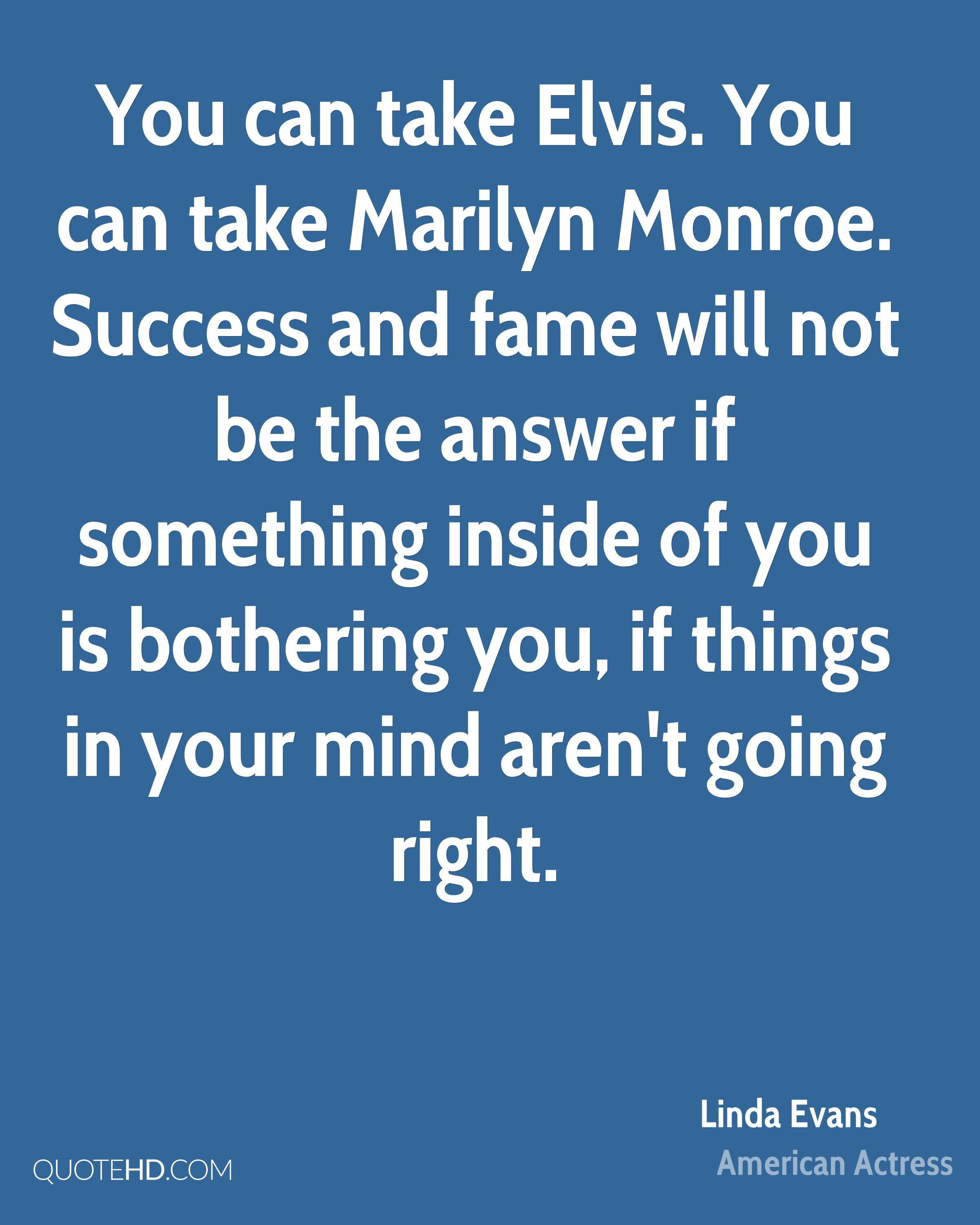 You can take Elvis. You can take Marilyn Monroe. Success and fame will not be the answer if something inside of you is bothering you, if things in your mind aren't going right.