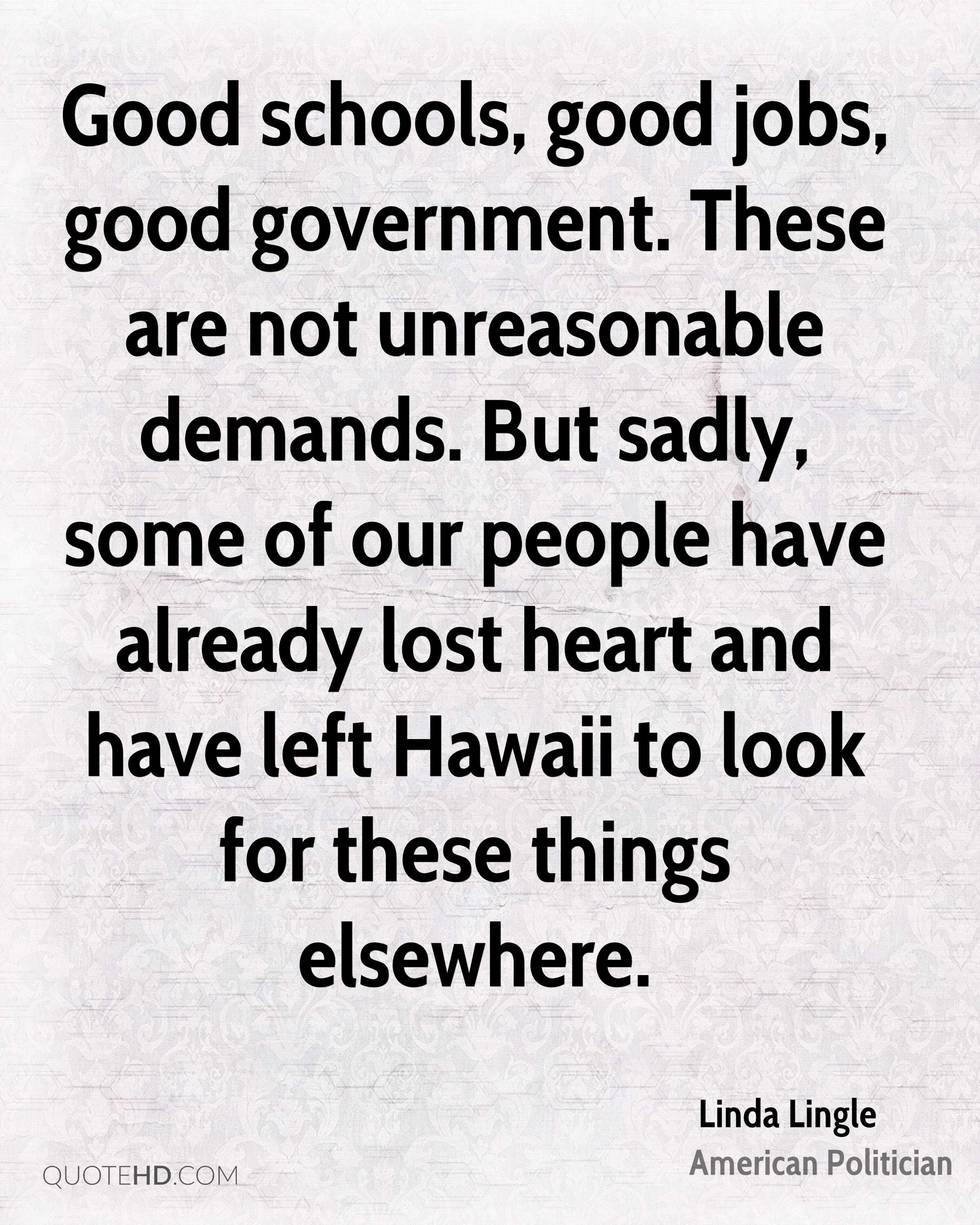 Good schools, good jobs, good government. These are not unreasonable demands. But sadly, some of our people have already lost heart and have left Hawaii to look for these things elsewhere.