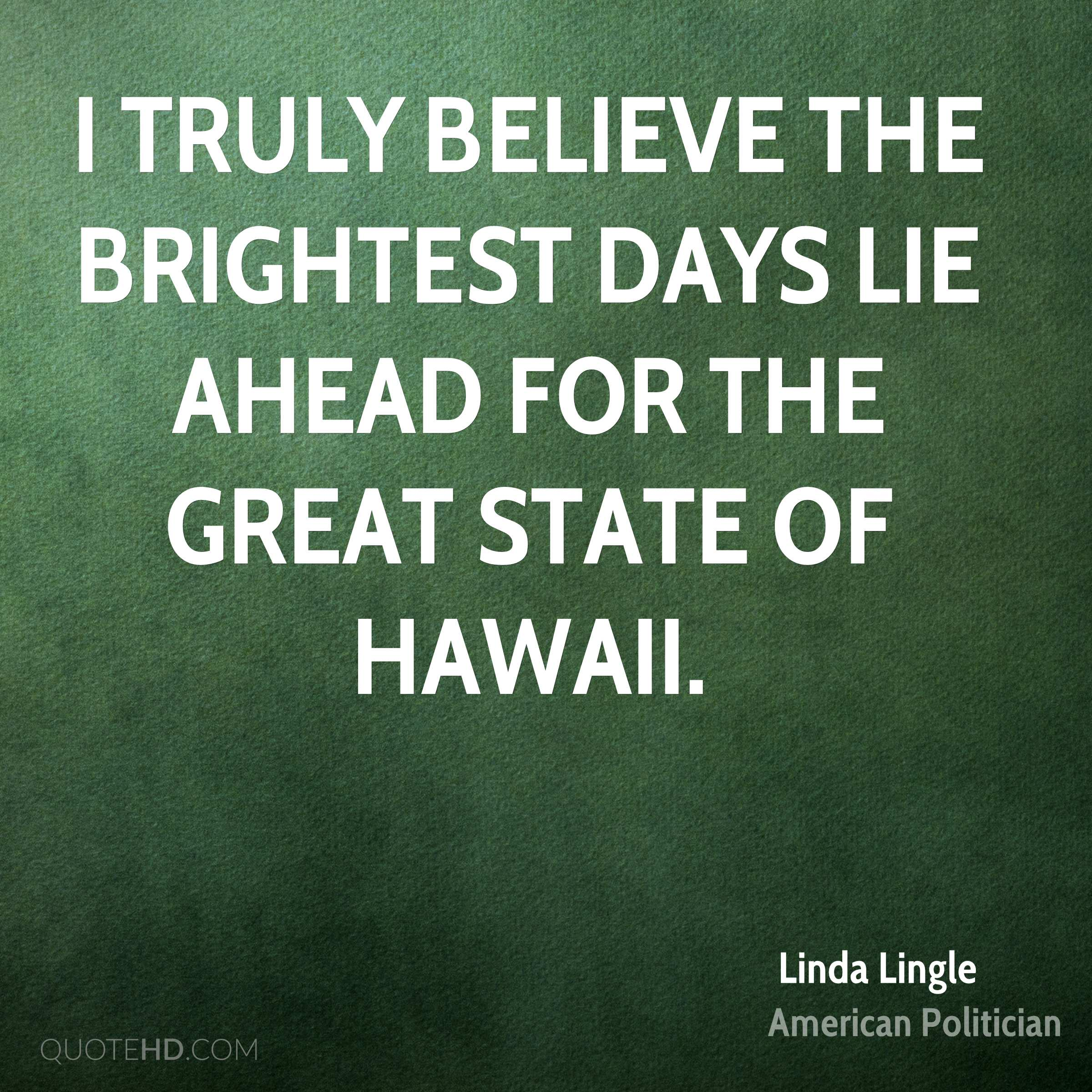 I truly believe the brightest days lie ahead for the Great State of Hawaii.