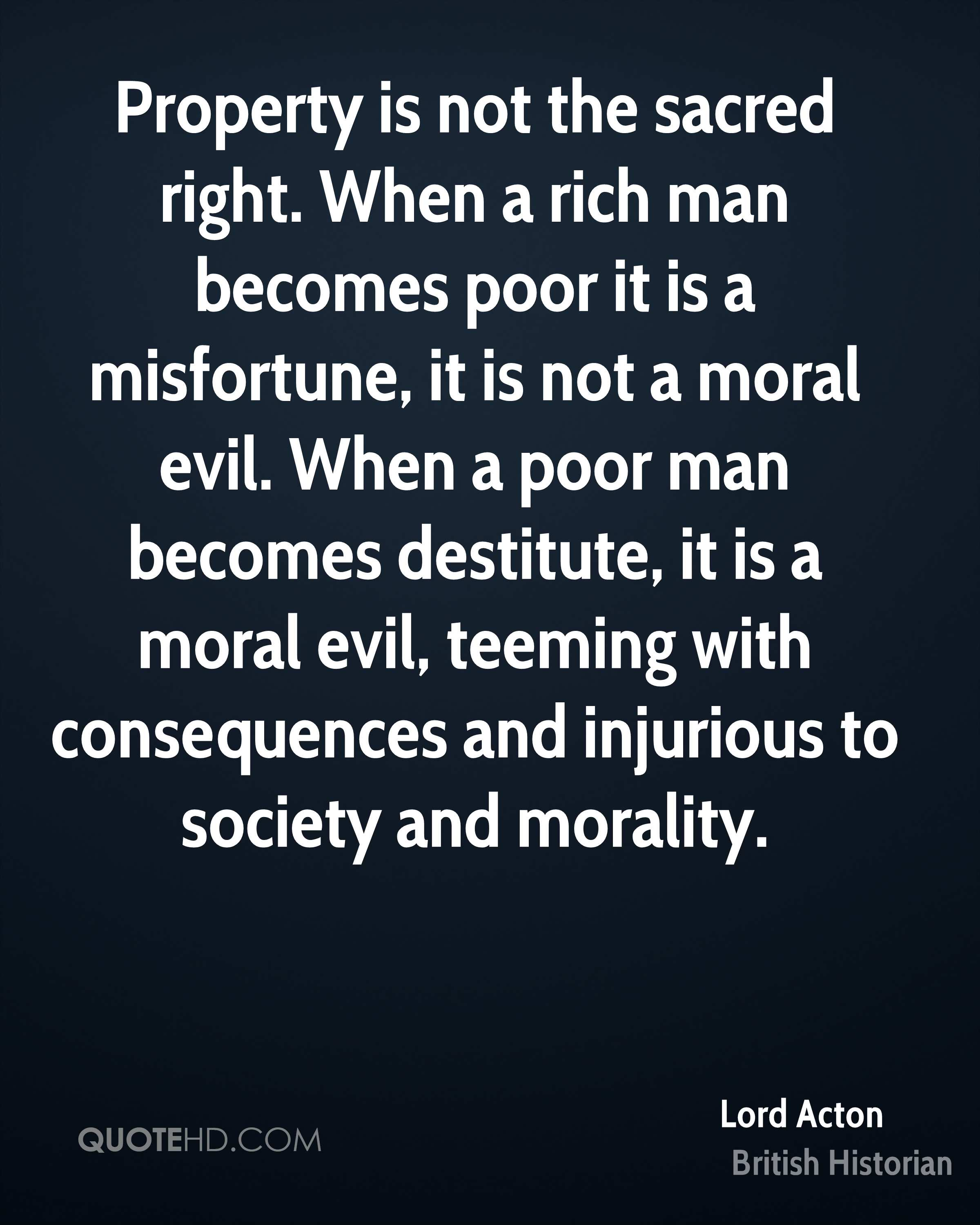 Property is not the sacred right. When a rich man becomes poor it is a misfortune, it is not a moral evil. When a poor man becomes destitute, it is a moral evil, teeming with consequences and injurious to society and morality.