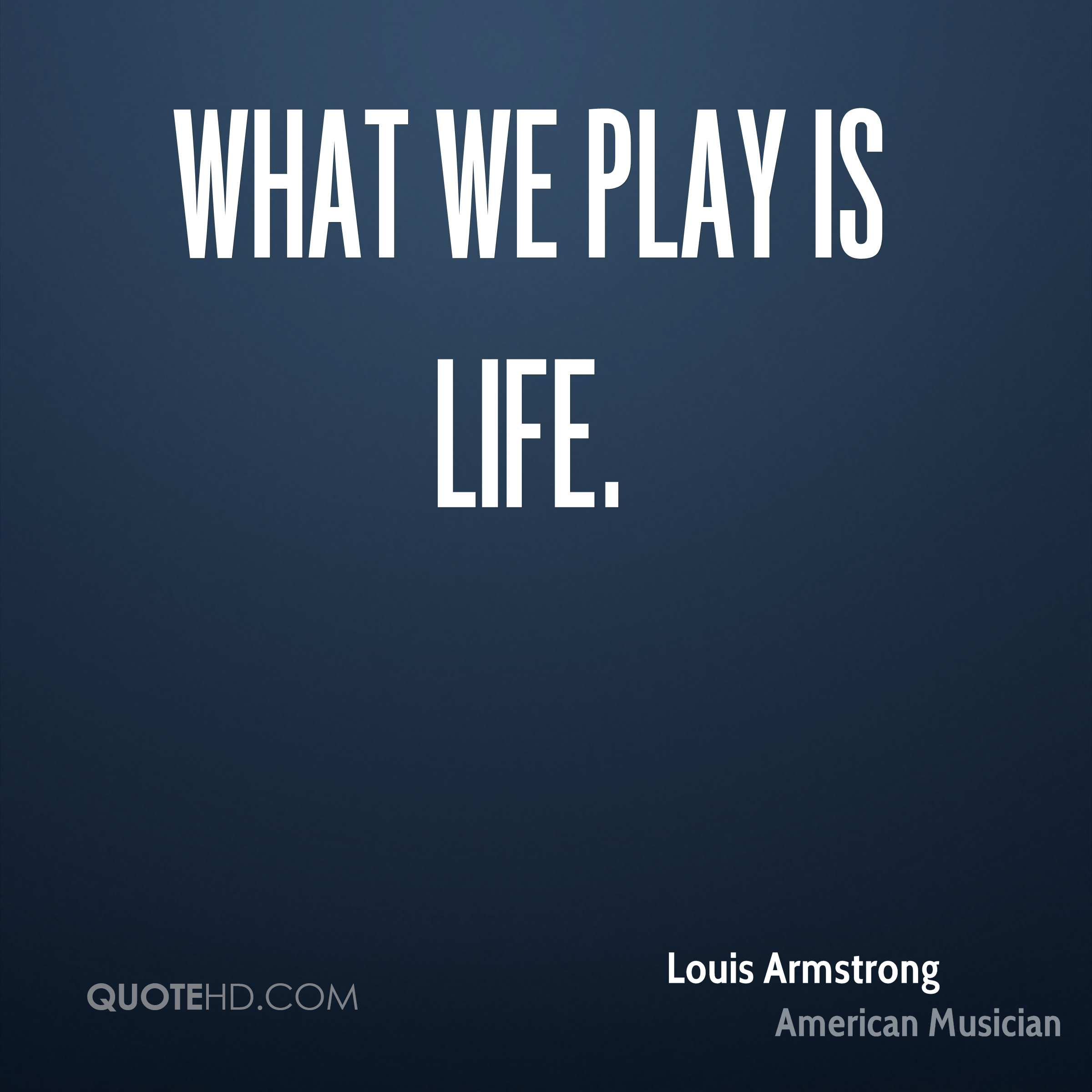 What we play is life.