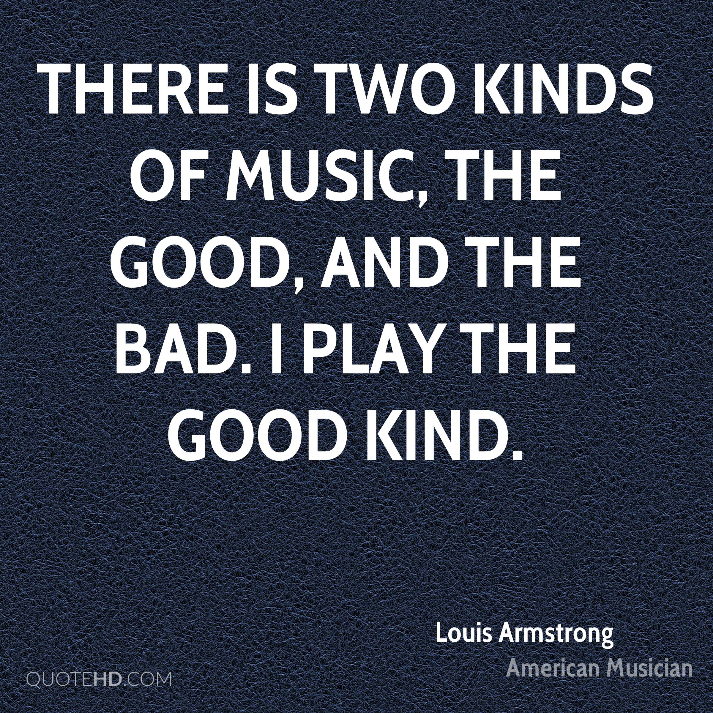 There is two kinds of music, the good, and the bad. I play the good kind.