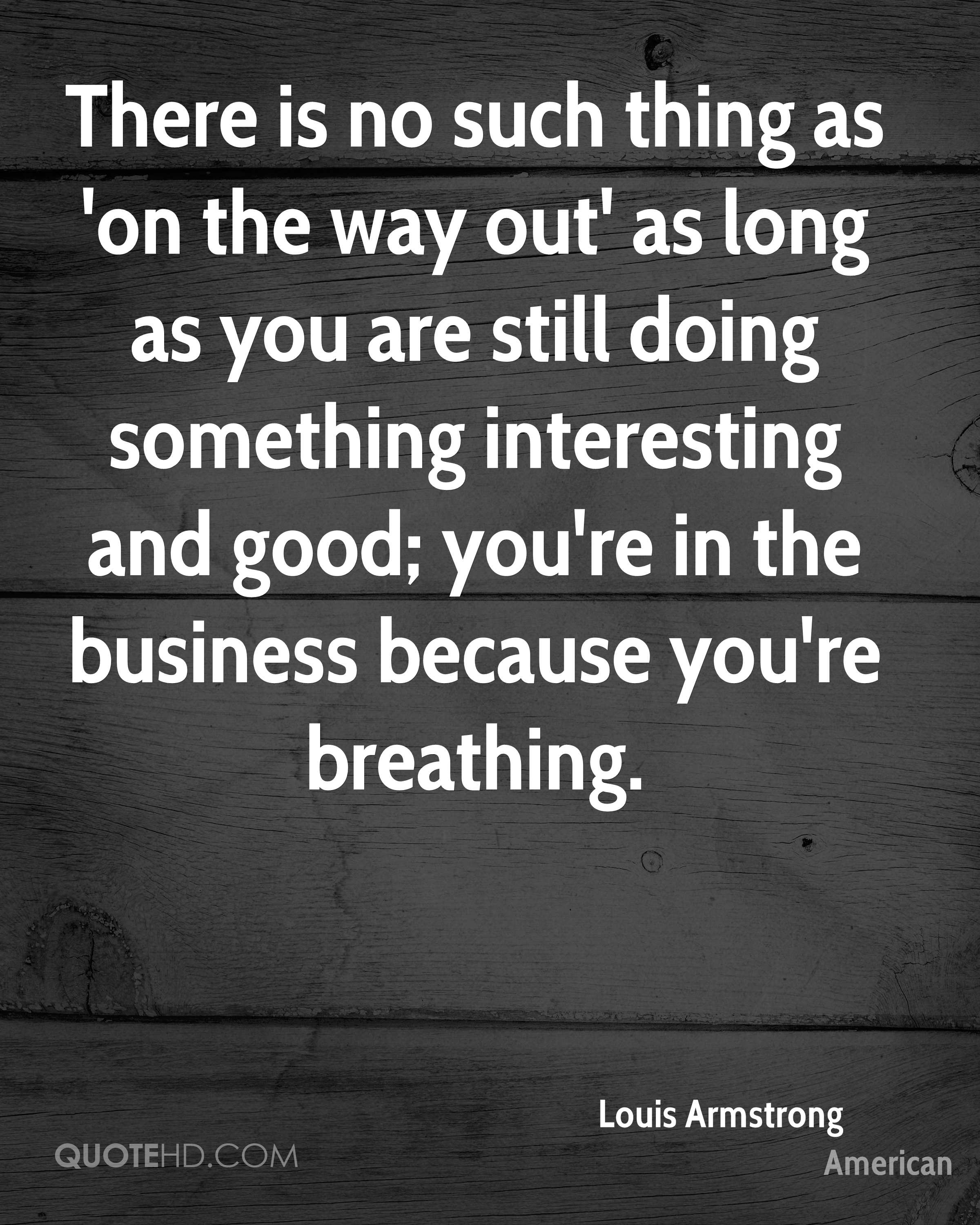 There is no such thing as 'on the way out' as long as you are still doing something interesting and good; you're in the business because you're breathing.
