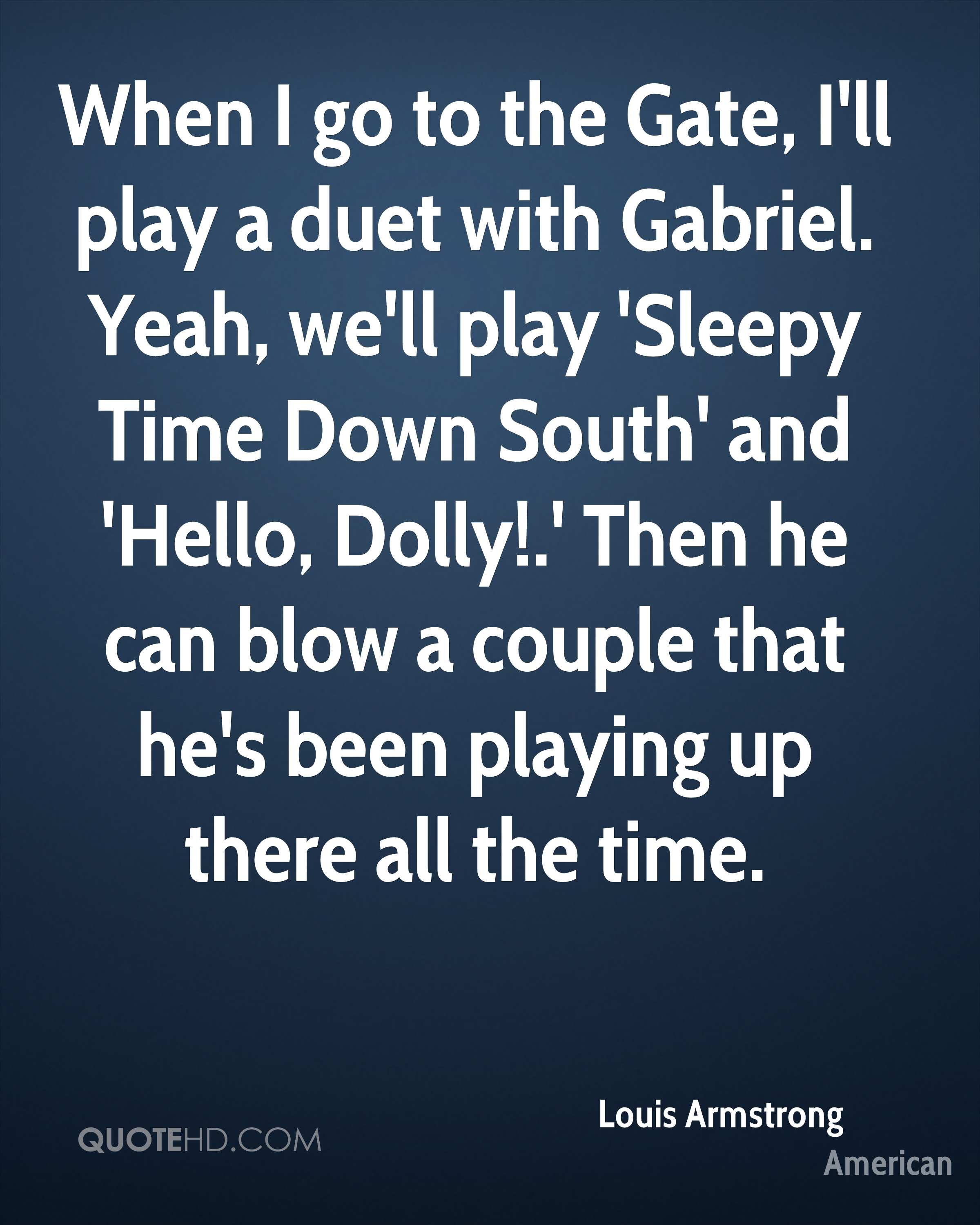 When I go to the Gate, I'll play a duet with Gabriel. Yeah, we'll play 'Sleepy Time Down South' and 'Hello, Dolly!.' Then he can blow a couple that he's been playing up there all the time.
