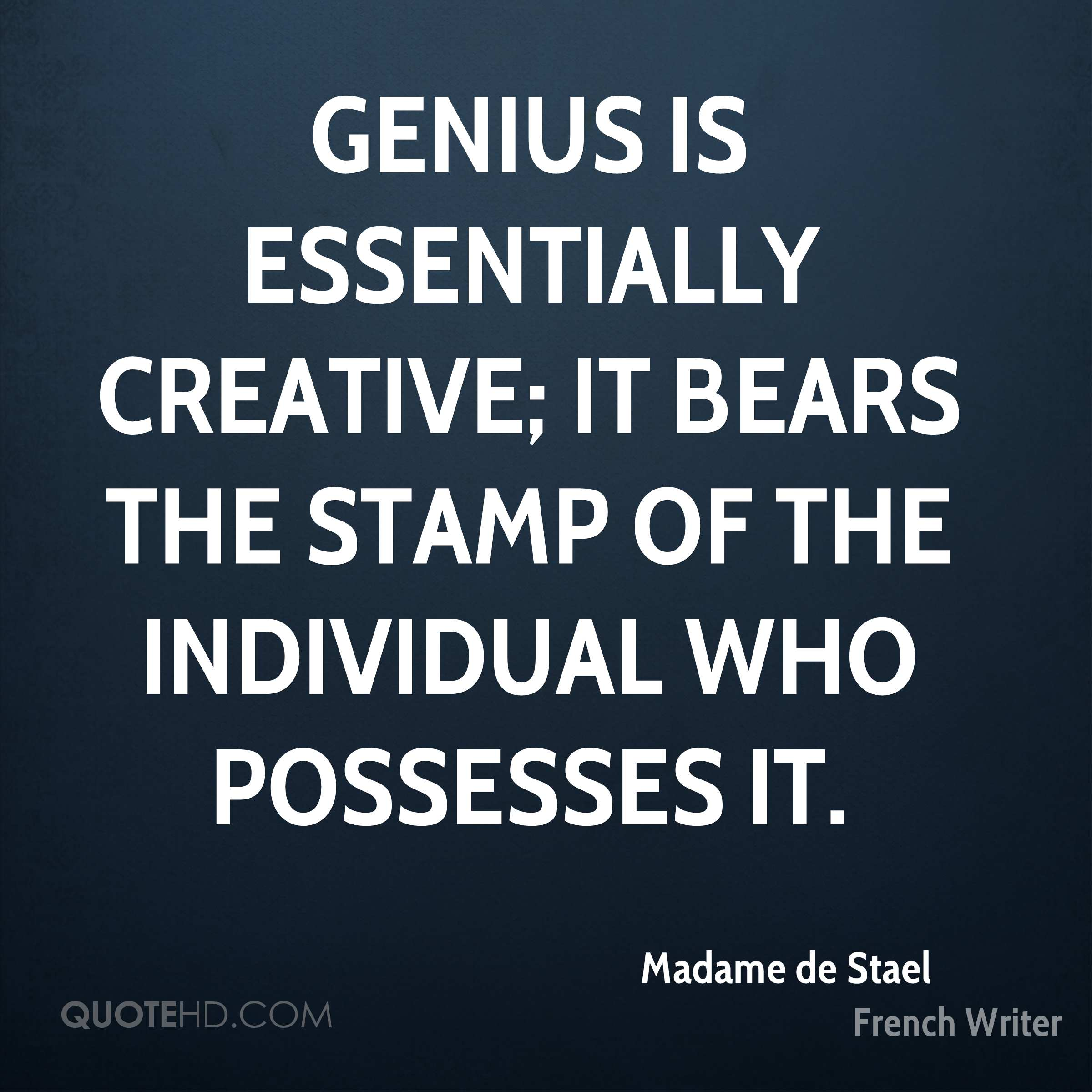 Genius is essentially creative; it bears the stamp of the individual who possesses it.