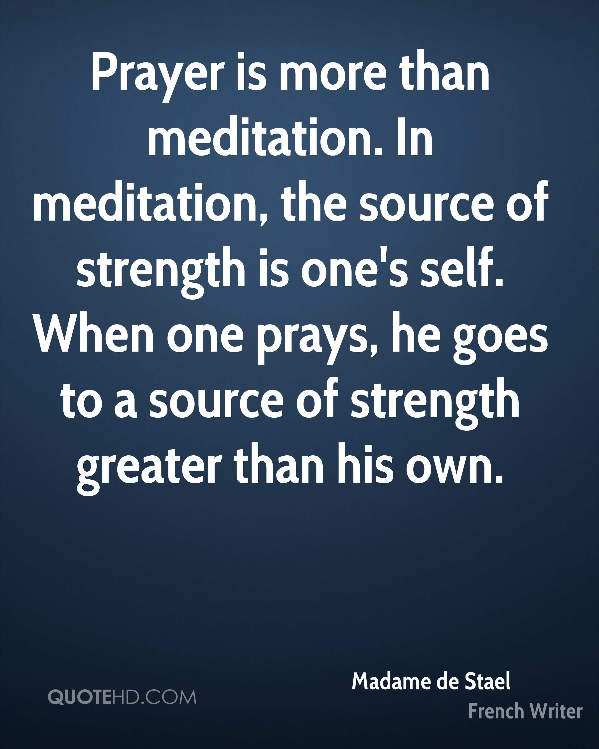 Prayer is more than meditation. In meditation, the source of strength is one's self. When one prays, he goes to a source of strength greater than his own.
