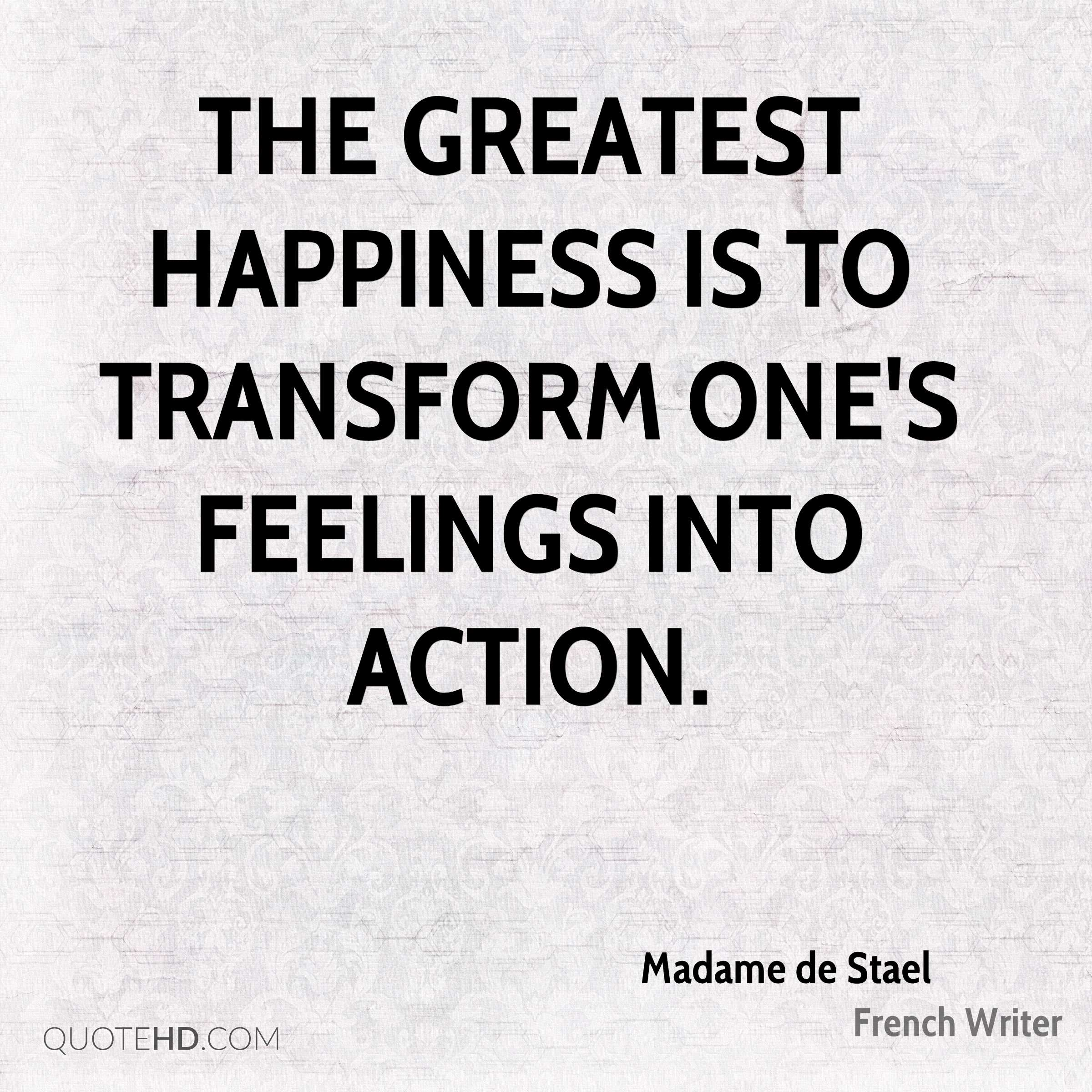 The greatest happiness is to transform one's feelings into action.
