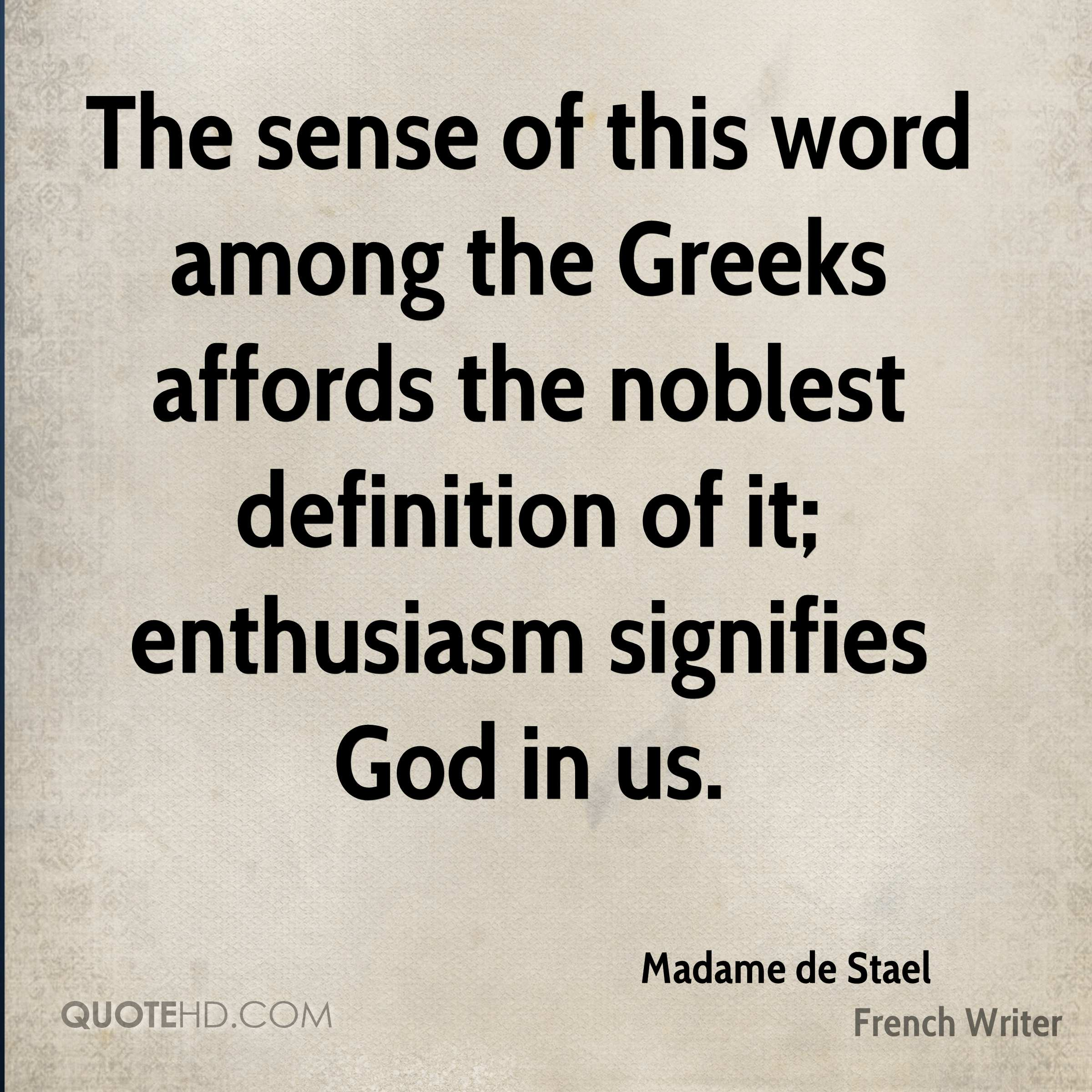 The sense of this word among the Greeks affords the noblest definition of it; enthusiasm signifies God in us.