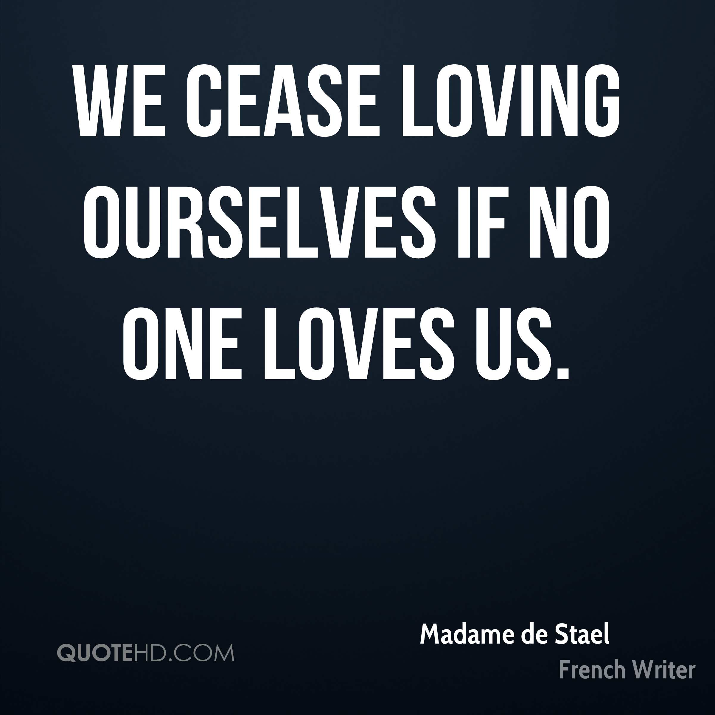 We cease loving ourselves if no one loves us.