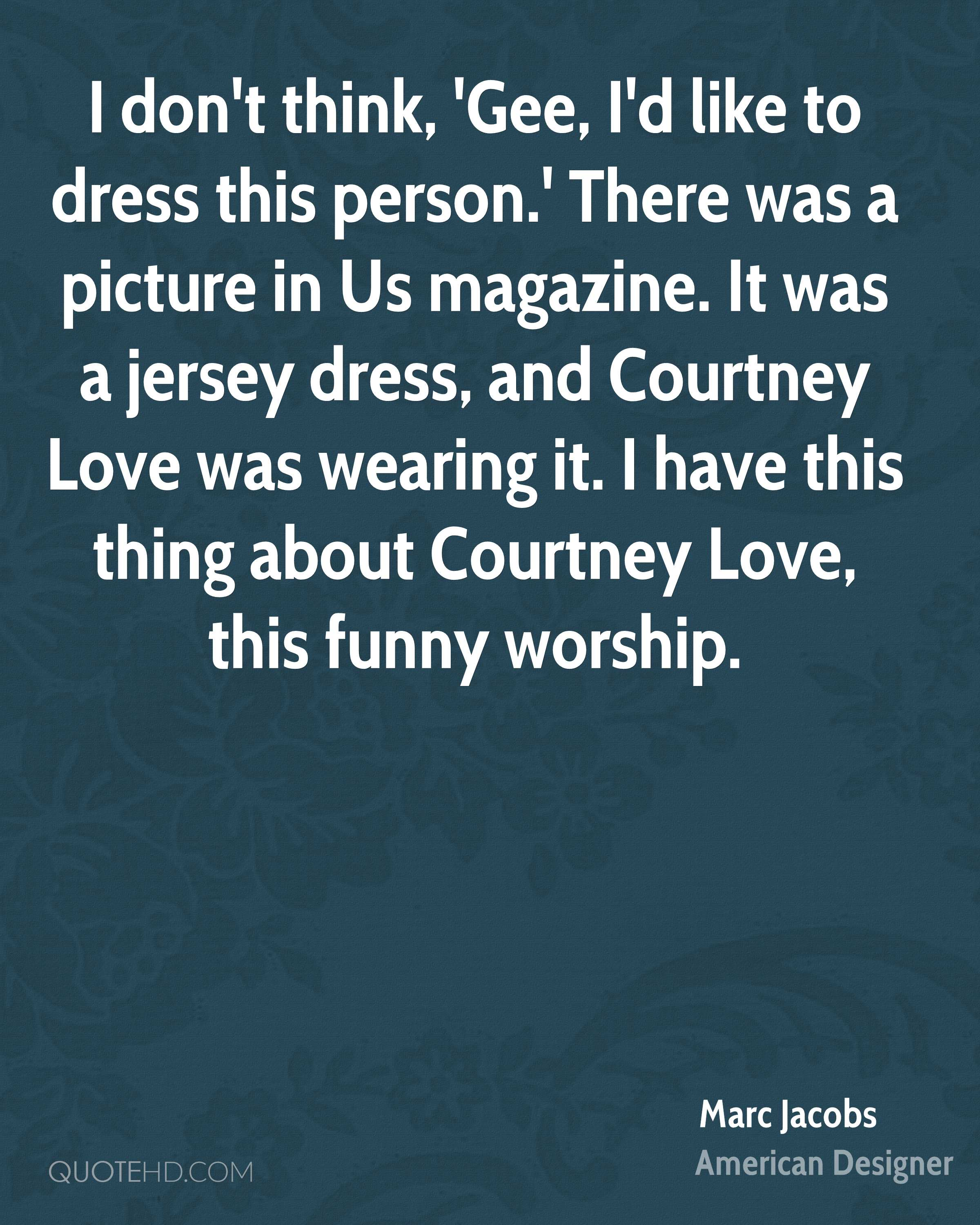 I don't think, 'Gee, I'd like to dress this person.' There was a picture in Us magazine. It was a jersey dress, and Courtney Love was wearing it. I have this thing about Courtney Love, this funny worship.