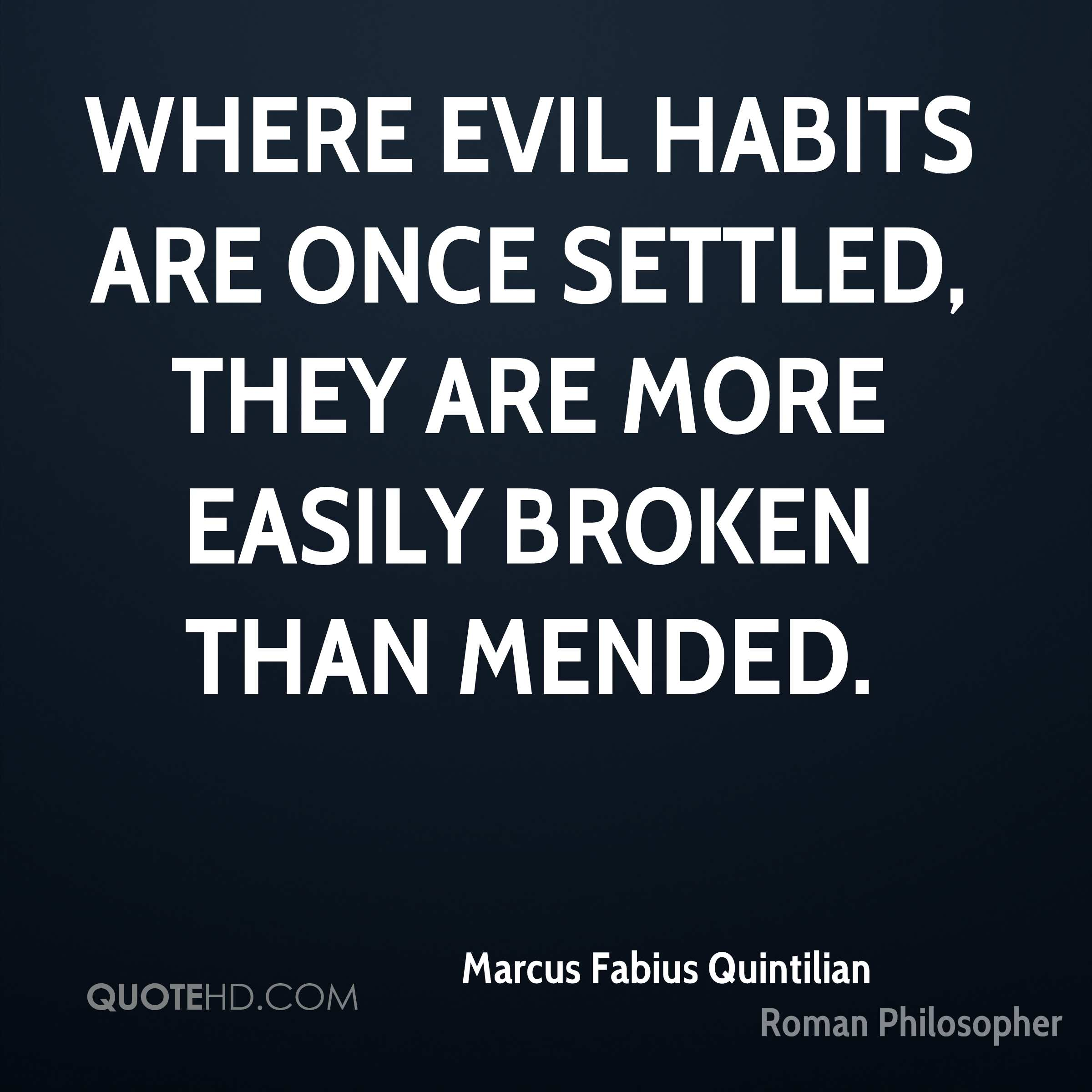 Where evil habits are once settled, they are more easily broken than mended.