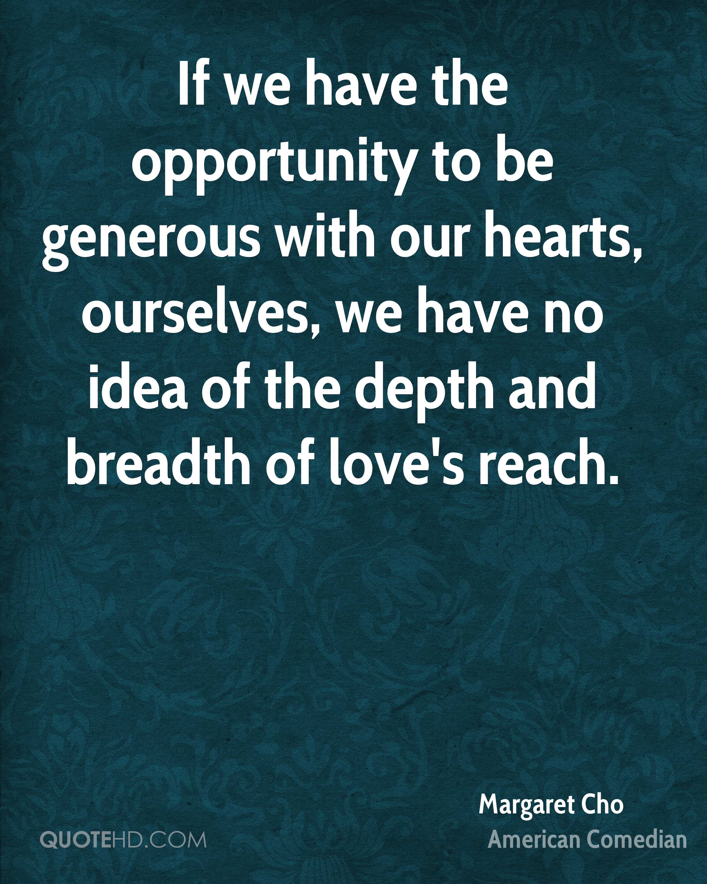 If we have the opportunity to be generous with our hearts, ourselves, we have no idea of the depth and breadth of love's reach.
