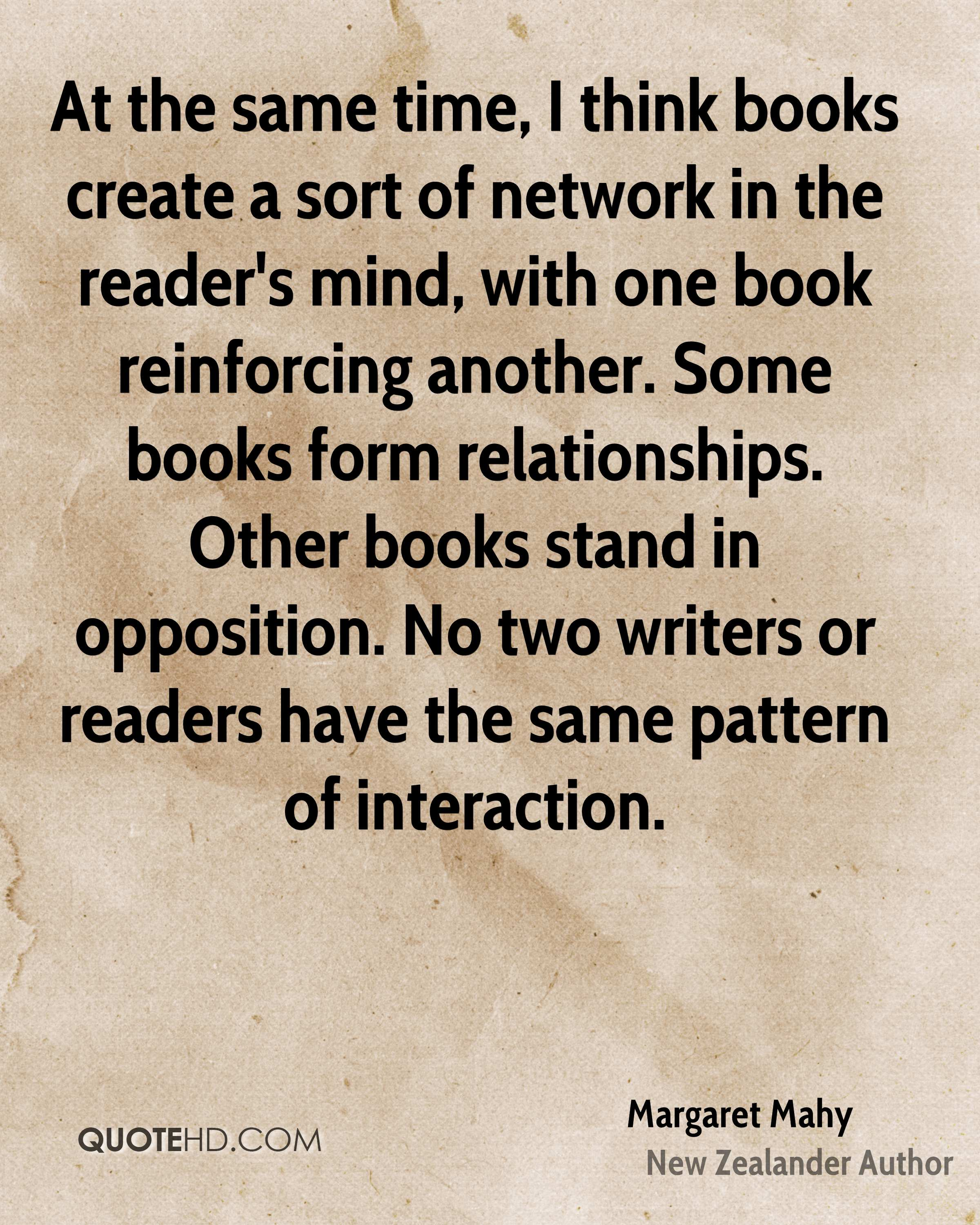 At the same time, I think books create a sort of network in the reader's mind, with one book reinforcing another. Some books form relationships. Other books stand in opposition. No two writers or readers have the same pattern of interaction.