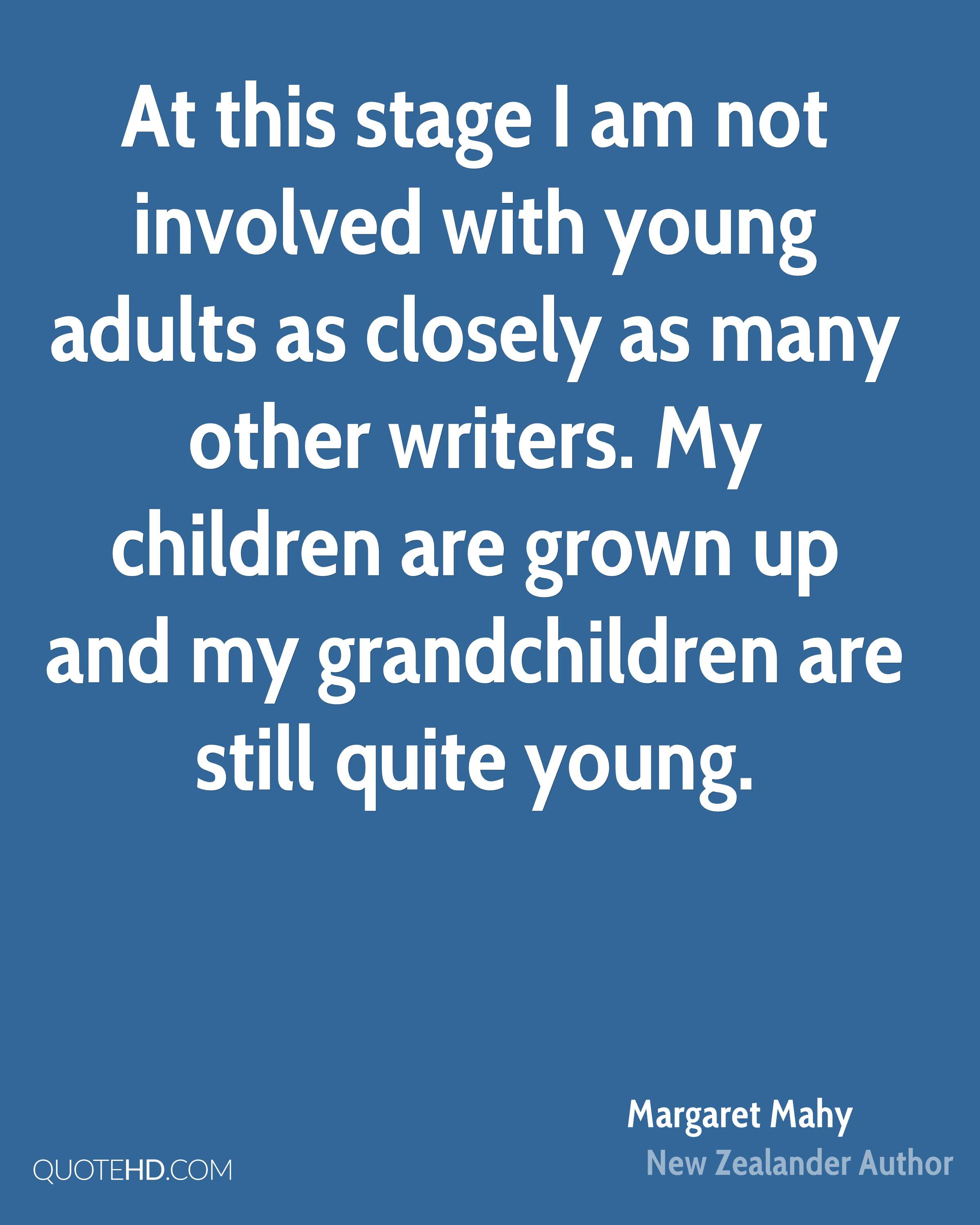 At this stage I am not involved with young adults as closely as many other writers. My children are grown up and my grandchildren are still quite young.