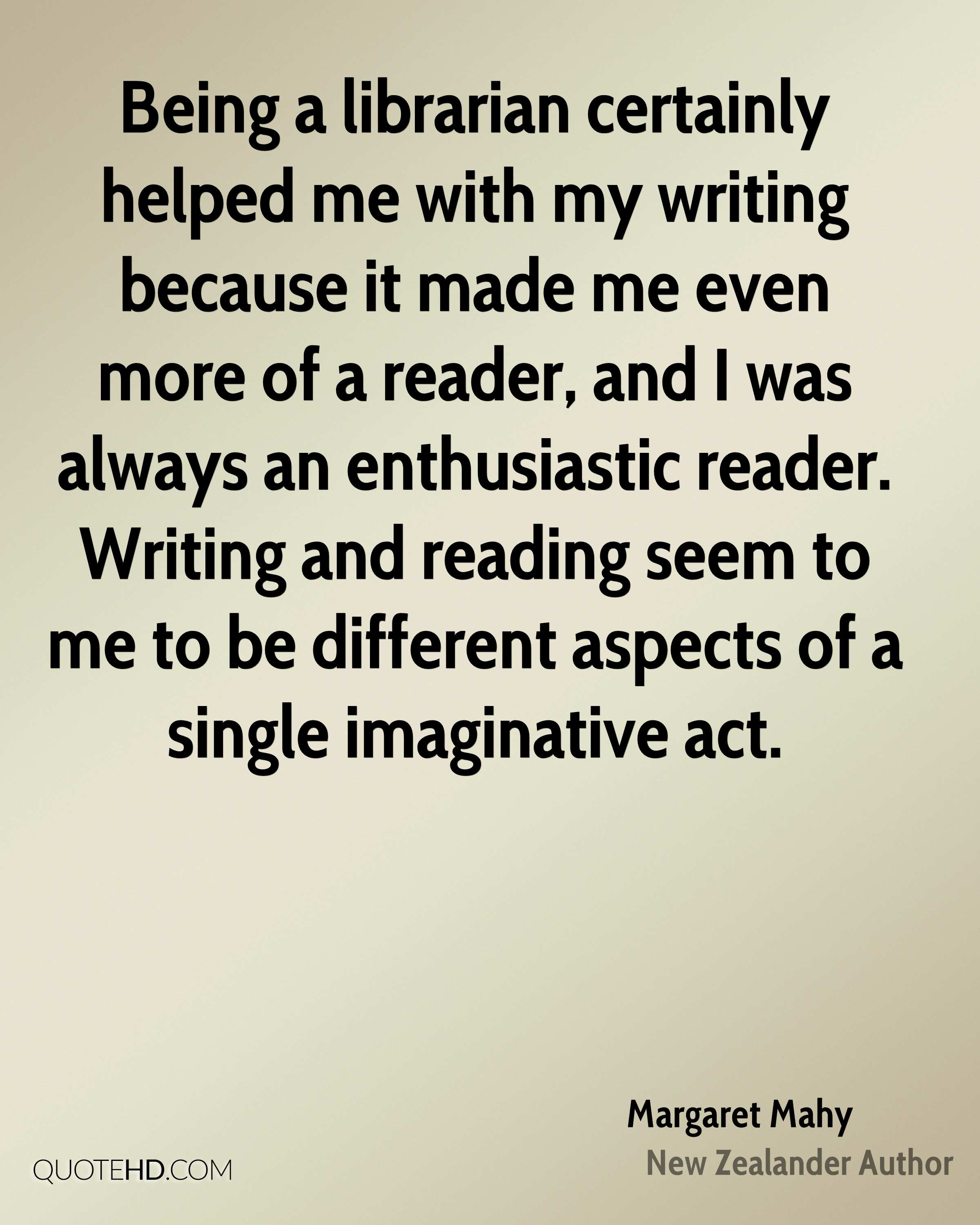 Being a librarian certainly helped me with my writing because it made me even more of a reader, and I was always an enthusiastic reader. Writing and reading seem to me to be different aspects of a single imaginative act.