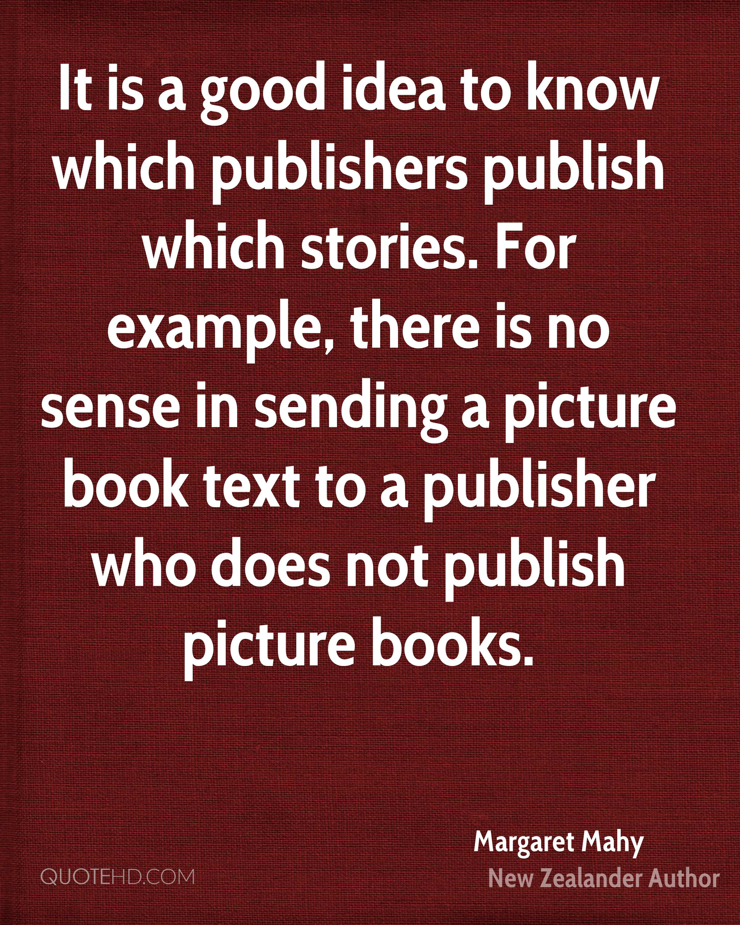 It is a good idea to know which publishers publish which stories. For example, there is no sense in sending a picture book text to a publisher who does not publish picture books.