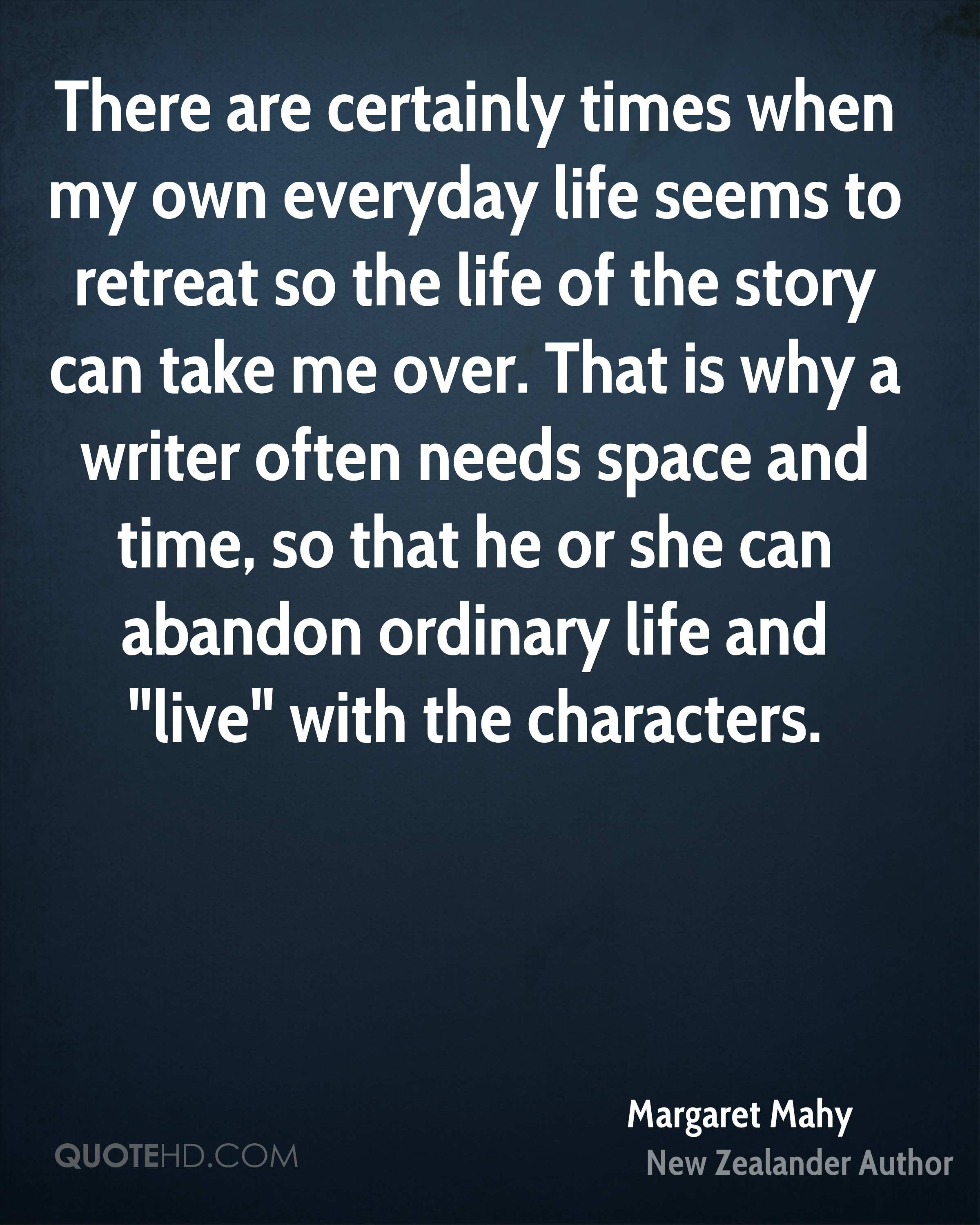 """There are certainly times when my own everyday life seems to retreat so the life of the story can take me over. That is why a writer often needs space and time, so that he or she can abandon ordinary life and """"live"""" with the characters."""