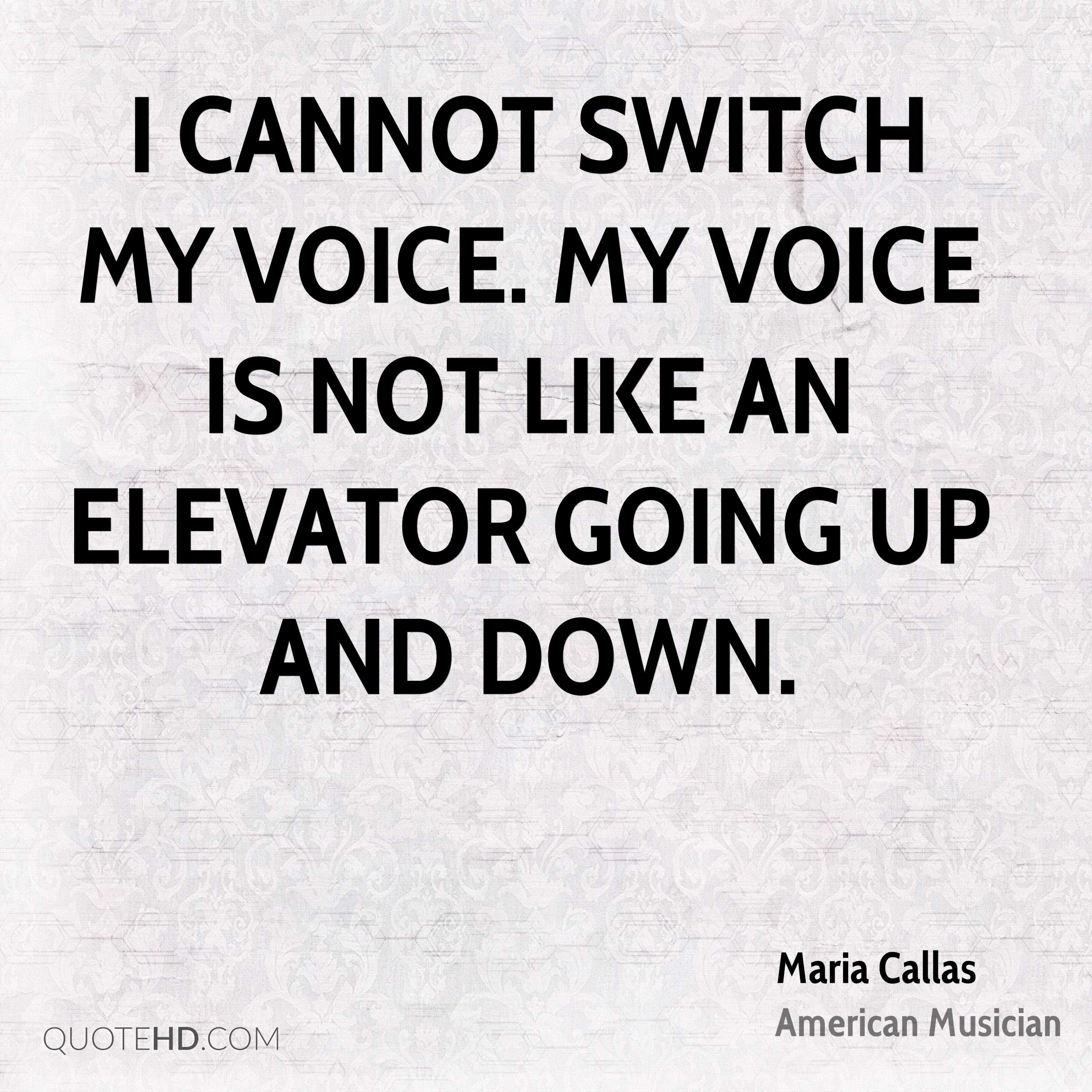 I cannot switch my voice. My voice is not like an elevator going up and down.