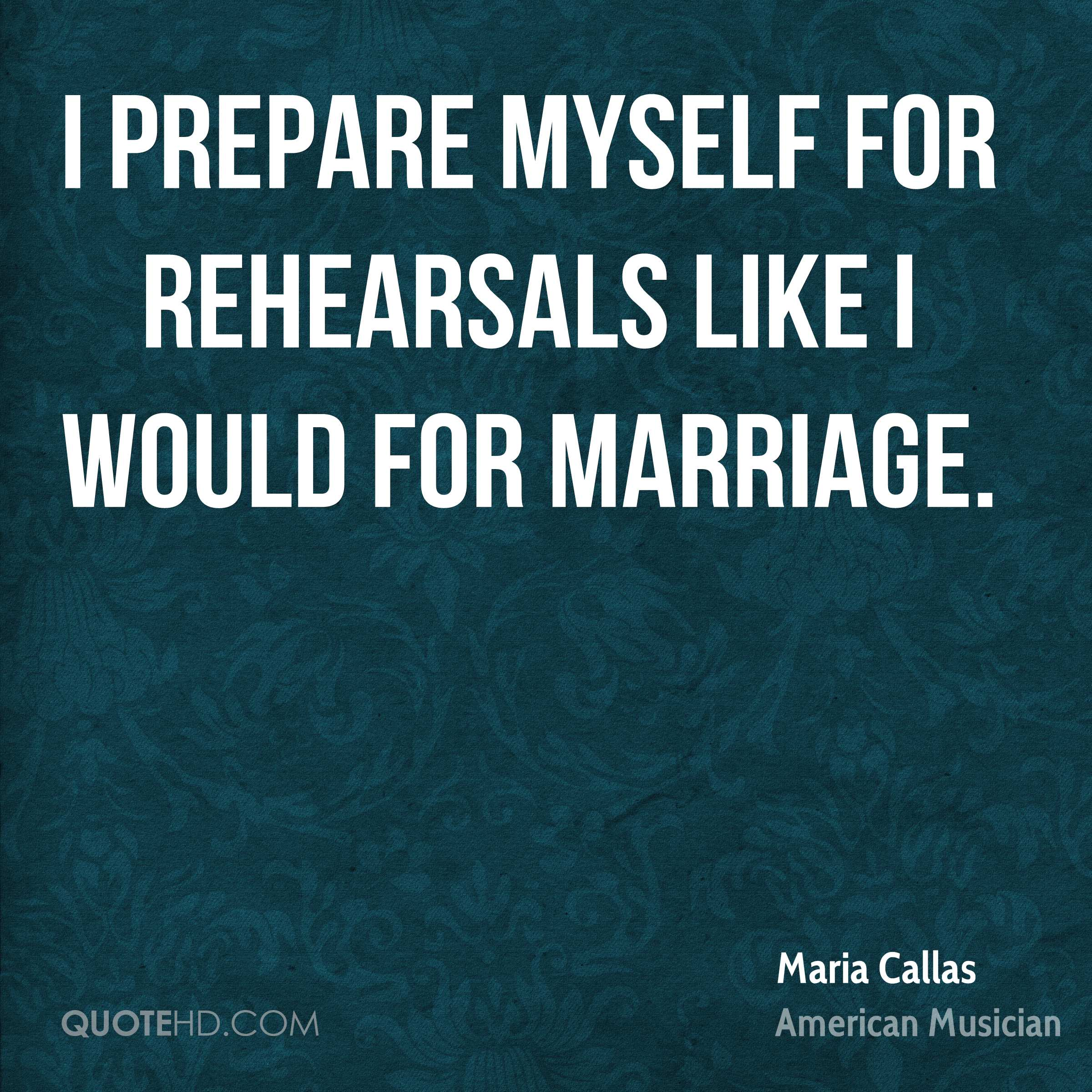I prepare myself for rehearsals like I would for marriage.