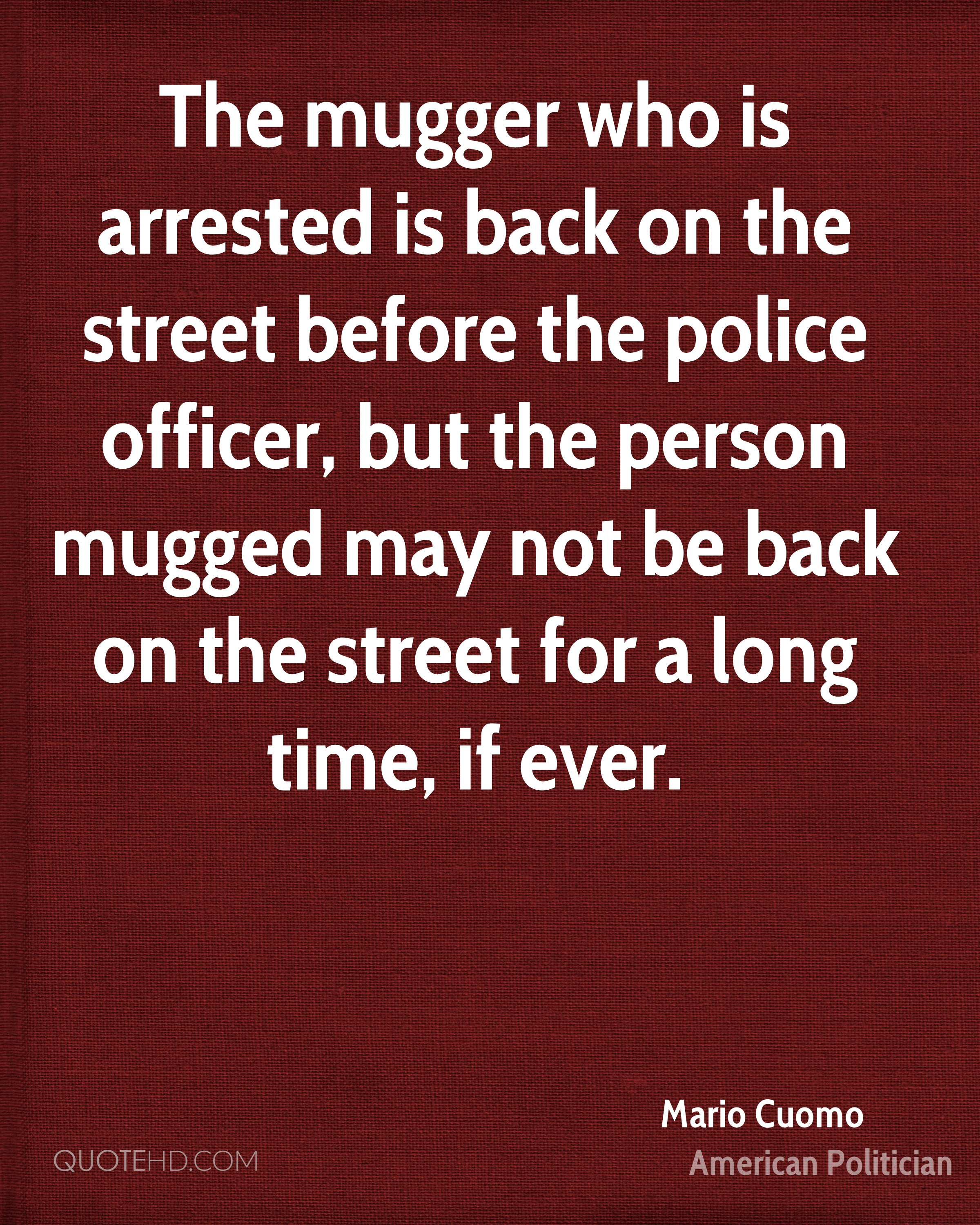 The mugger who is arrested is back on the street before the police officer, but the person mugged may not be back on the street for a long time, if ever.