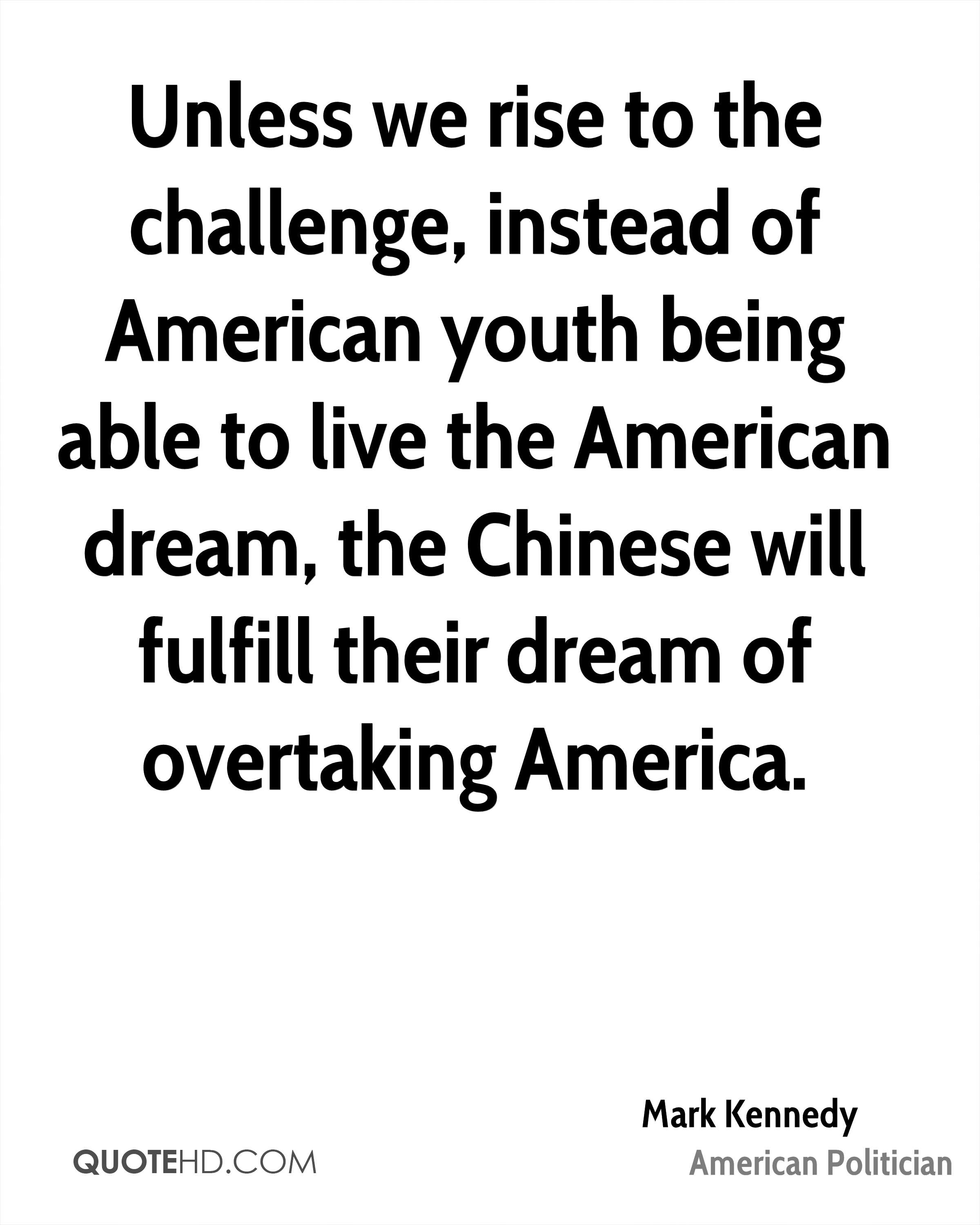 Unless we rise to the challenge, instead of American youth being able to live the American dream, the Chinese will fulfill their dream of overtaking America.
