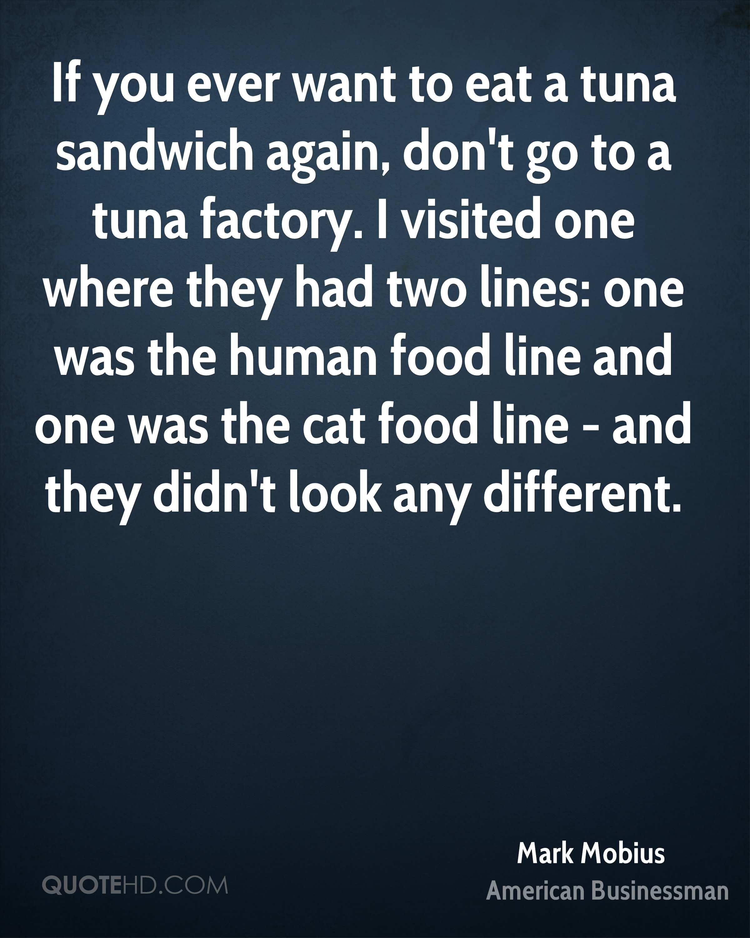 If you ever want to eat a tuna sandwich again, don't go to a tuna factory. I visited one where they had two lines: one was the human food line and one was the cat food line - and they didn't look any different.