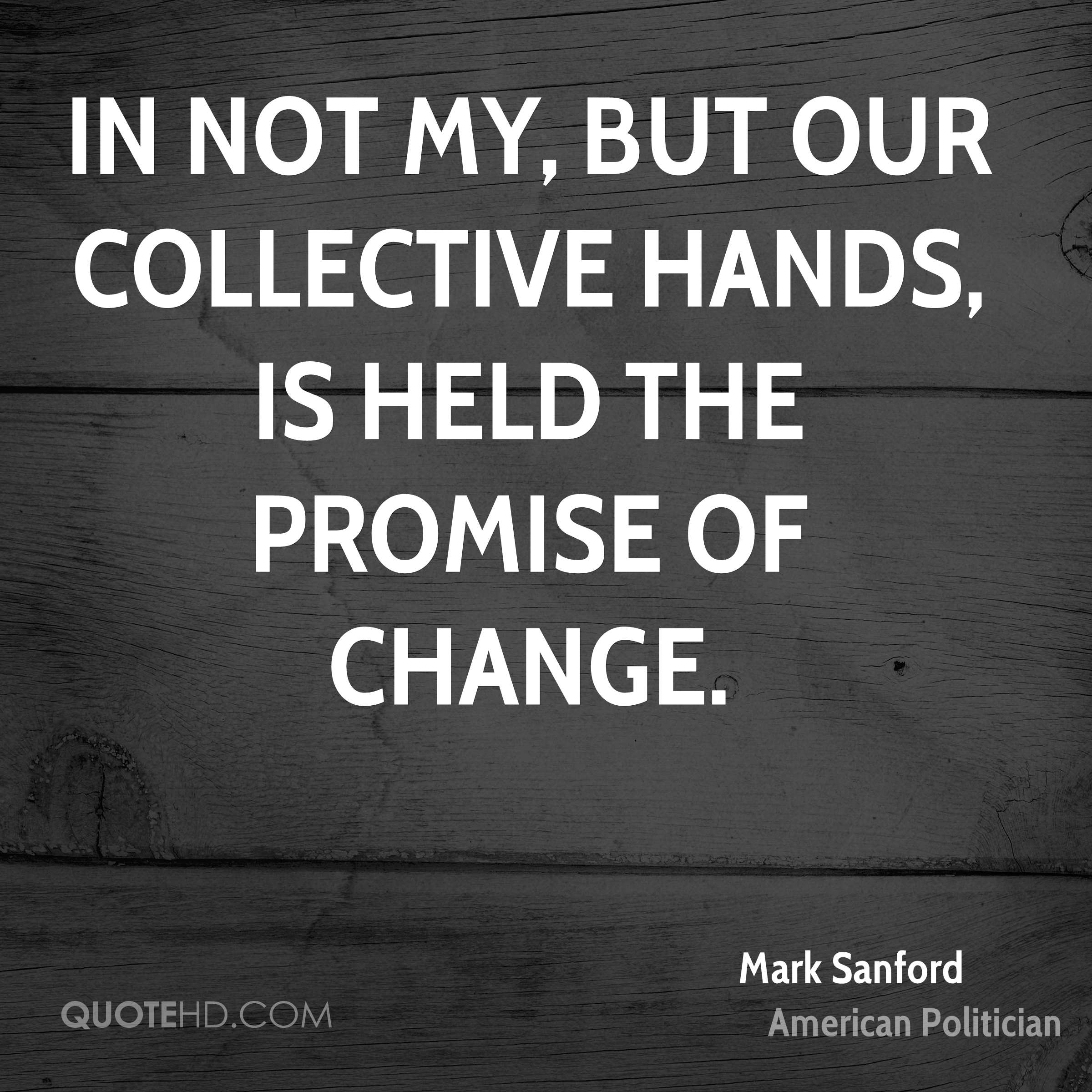 In not my, but our collective hands, is held the promise of change.