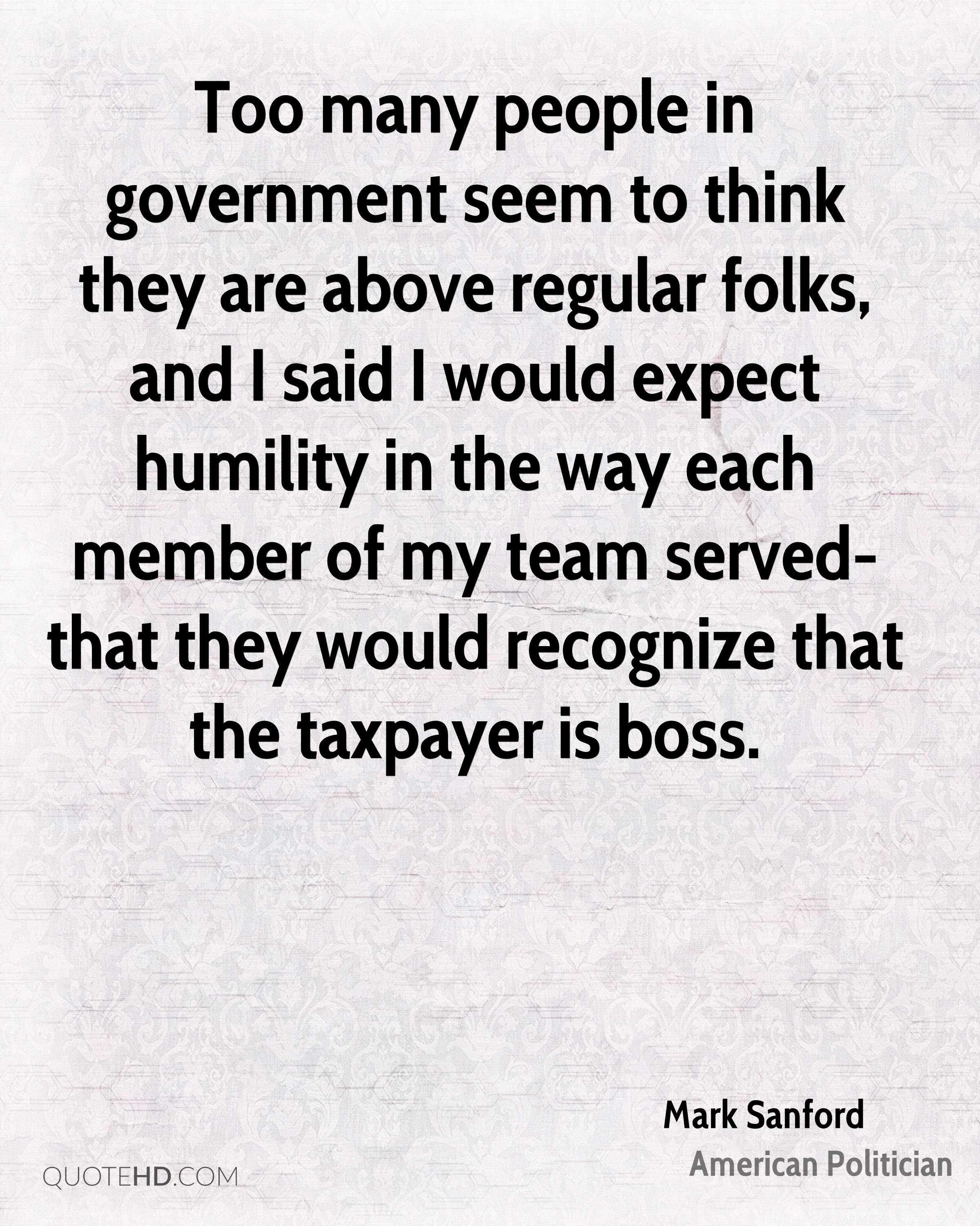 Too many people in government seem to think they are above regular folks, and I said I would expect humility in the way each member of my team served- that they would recognize that the taxpayer is boss.