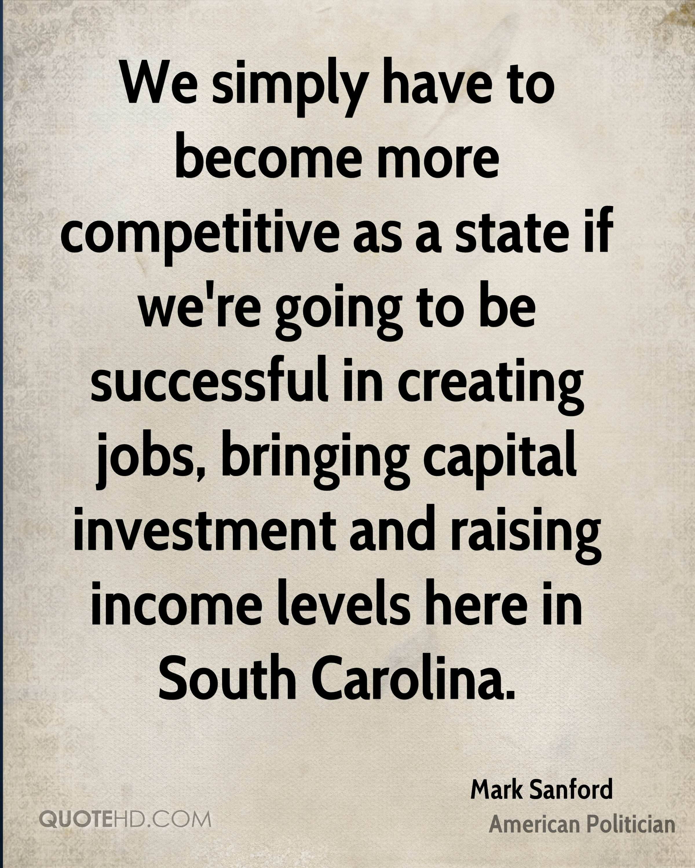 We simply have to become more competitive as a state if we're going to be successful in creating jobs, bringing capital investment and raising income levels here in South Carolina.